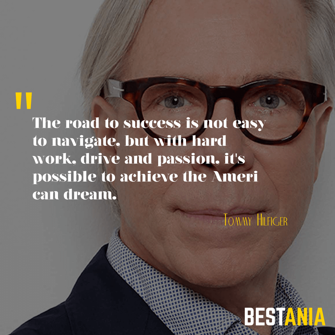"""""""THE ROAD TO SUCCESS IS NOT EASY TO NAVIGATE, BUT WITH HARD WORK, DRIVE AND PASSION, IT'S POSSIBLE TO ACHIEVE THE AMERICAN DREAM."""" TOMMY HILFIGER"""