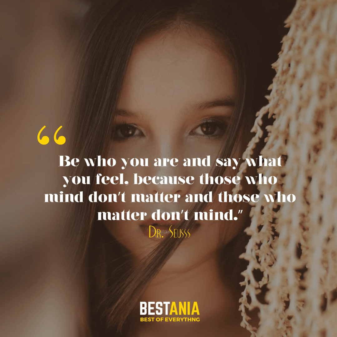 """Be who you are and say what you feel, because those who mind don't matter and those who matter don't mind."" – Dr. Seuss"