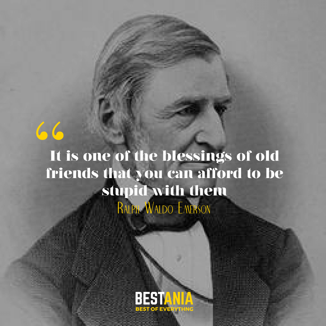 It is one of the blessings of old friends that you can afford to be stupid with them. Ralph Waldo Emerson…….