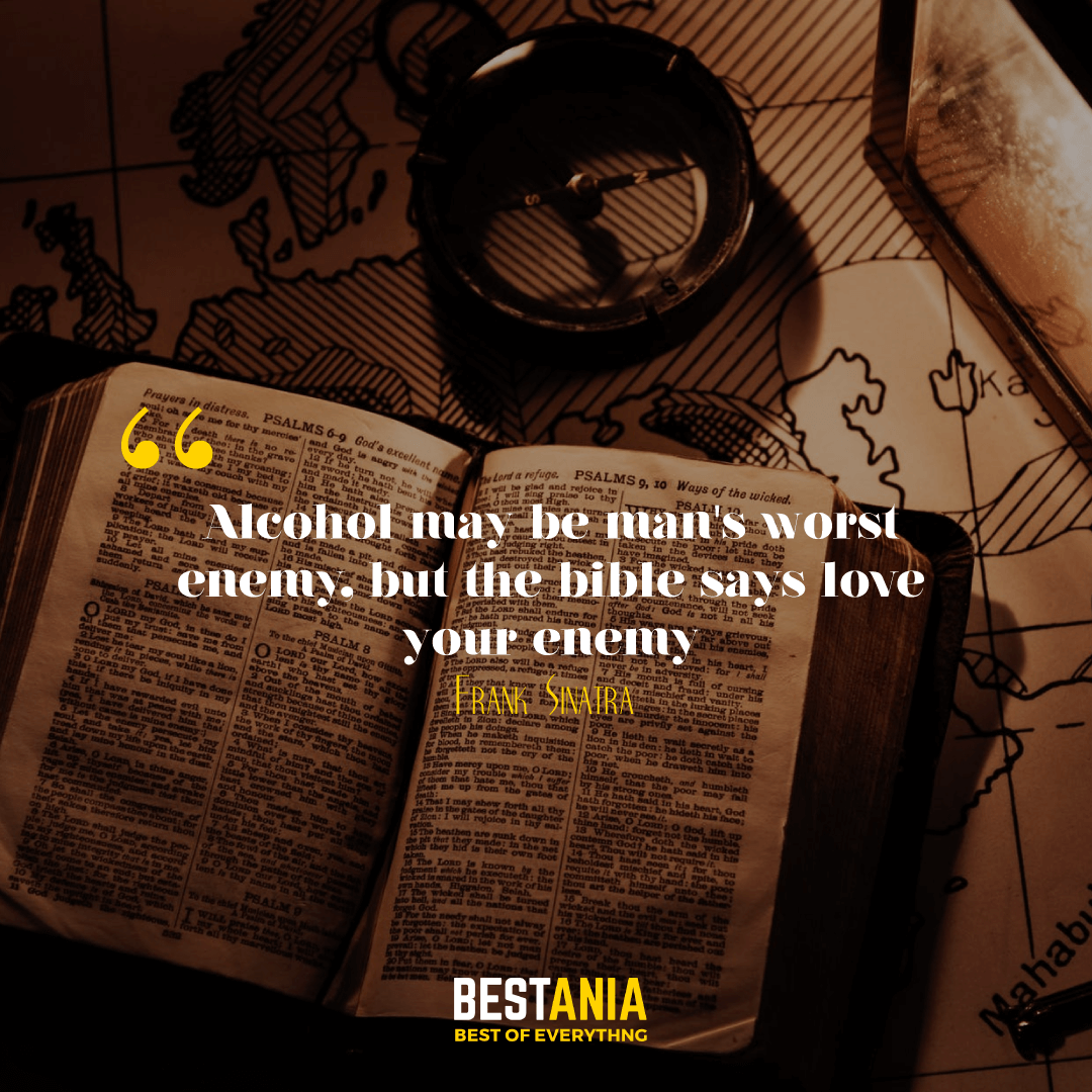 Alcohol may be man's worst enemy, but the bible says love your enemy. Frank Sinatra