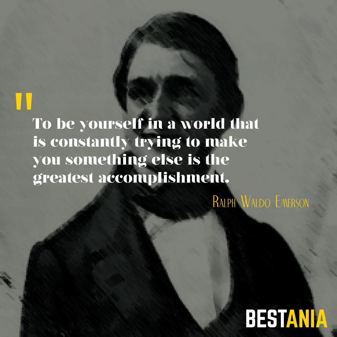 To be yourself in a world that is constantly trying to make you something else is the greatest accomplishment. Ralph Waldo Emerson………….