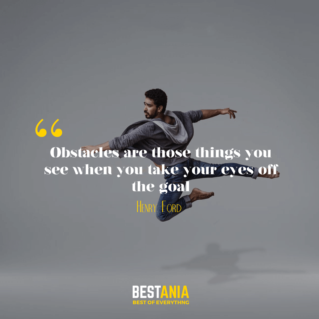 """Obstacles are those things you see when you take your eyes off the goal."" – Henry Ford"