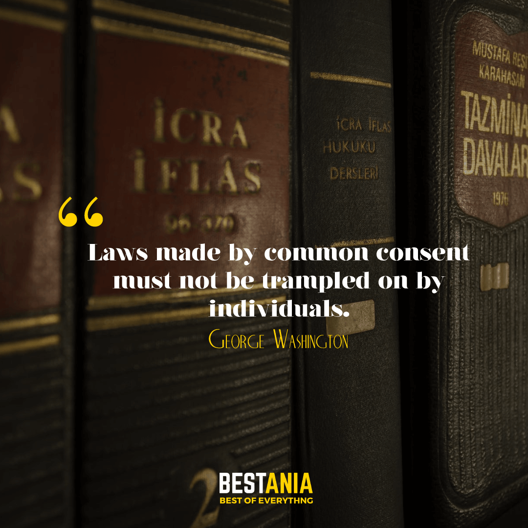 11. Laws made by common consent must not be trampled on by individuals. George Washington