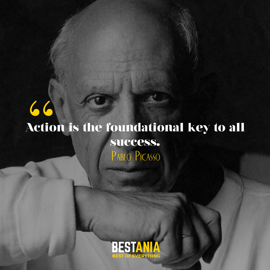 Action is the foundational key to all success. Pablo Picasso