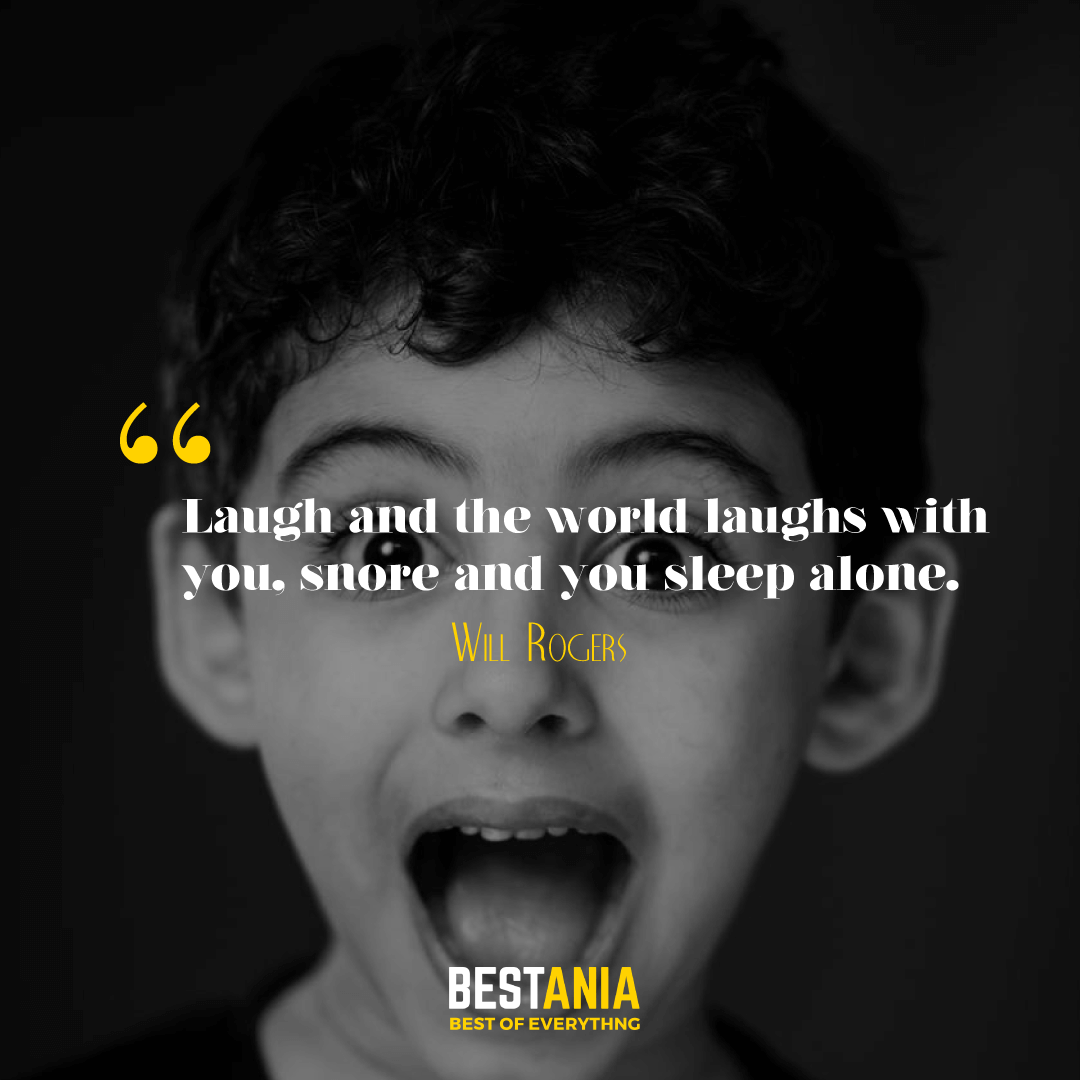 Laugh and the world laughs with you, snore and you sleep alone. Anthony Burgess………….
