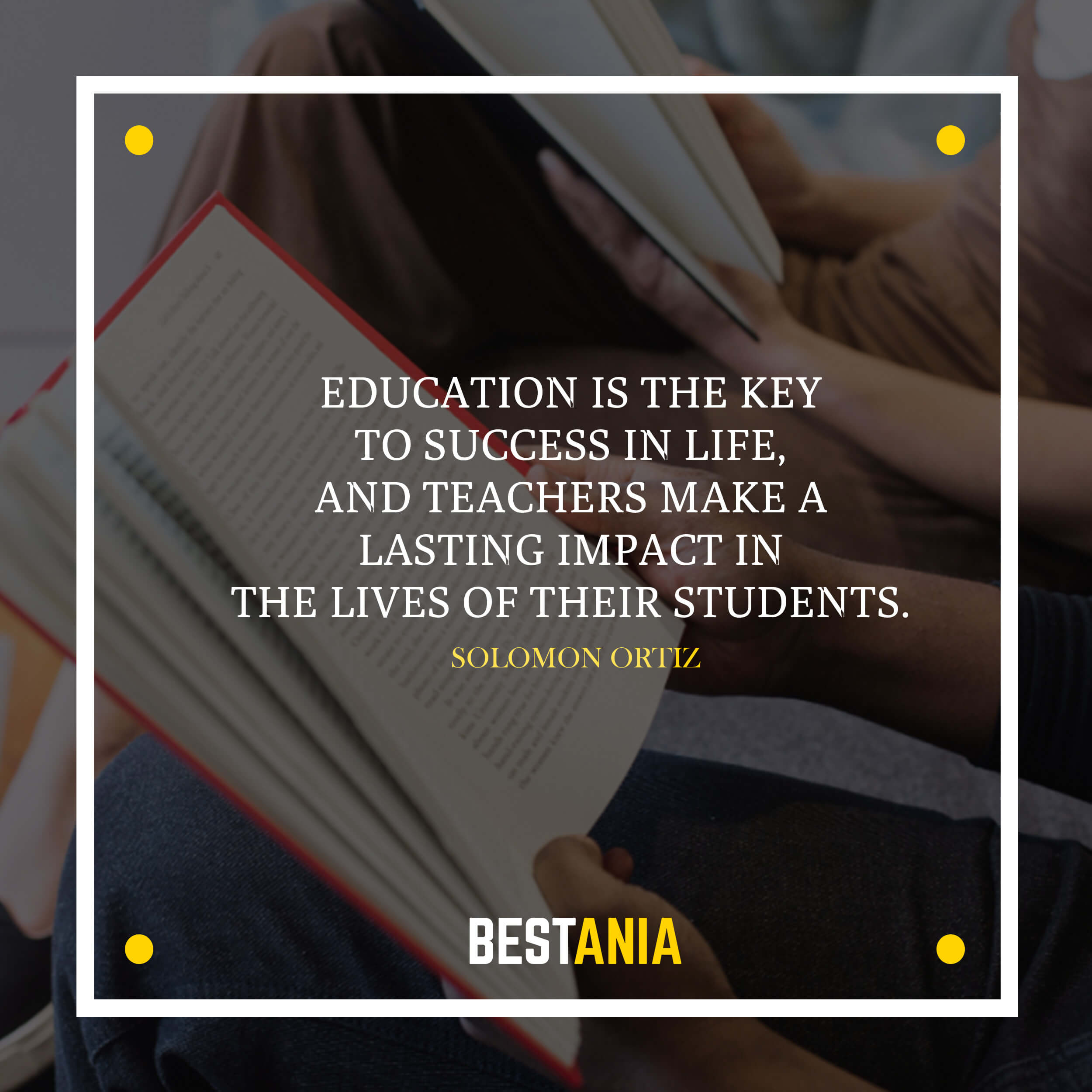 Education is the key to success in life, and teachers make a lasting impact in the lives of their students. – Solomon Ortiz
