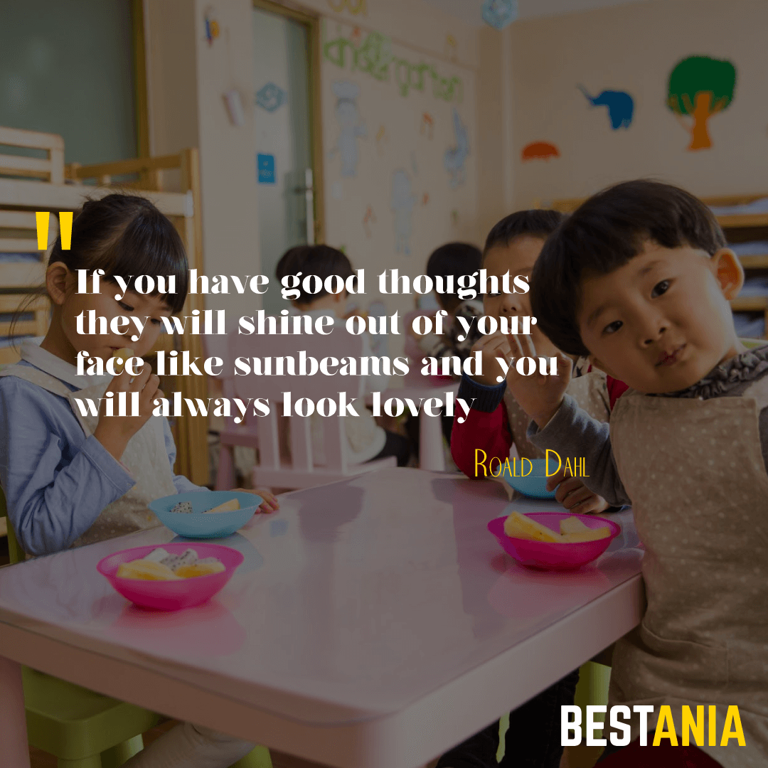 """""""If you have good thoughts they will shine out of your face like sunbeams and you will always look lovely."""" – Roald Dahl"""