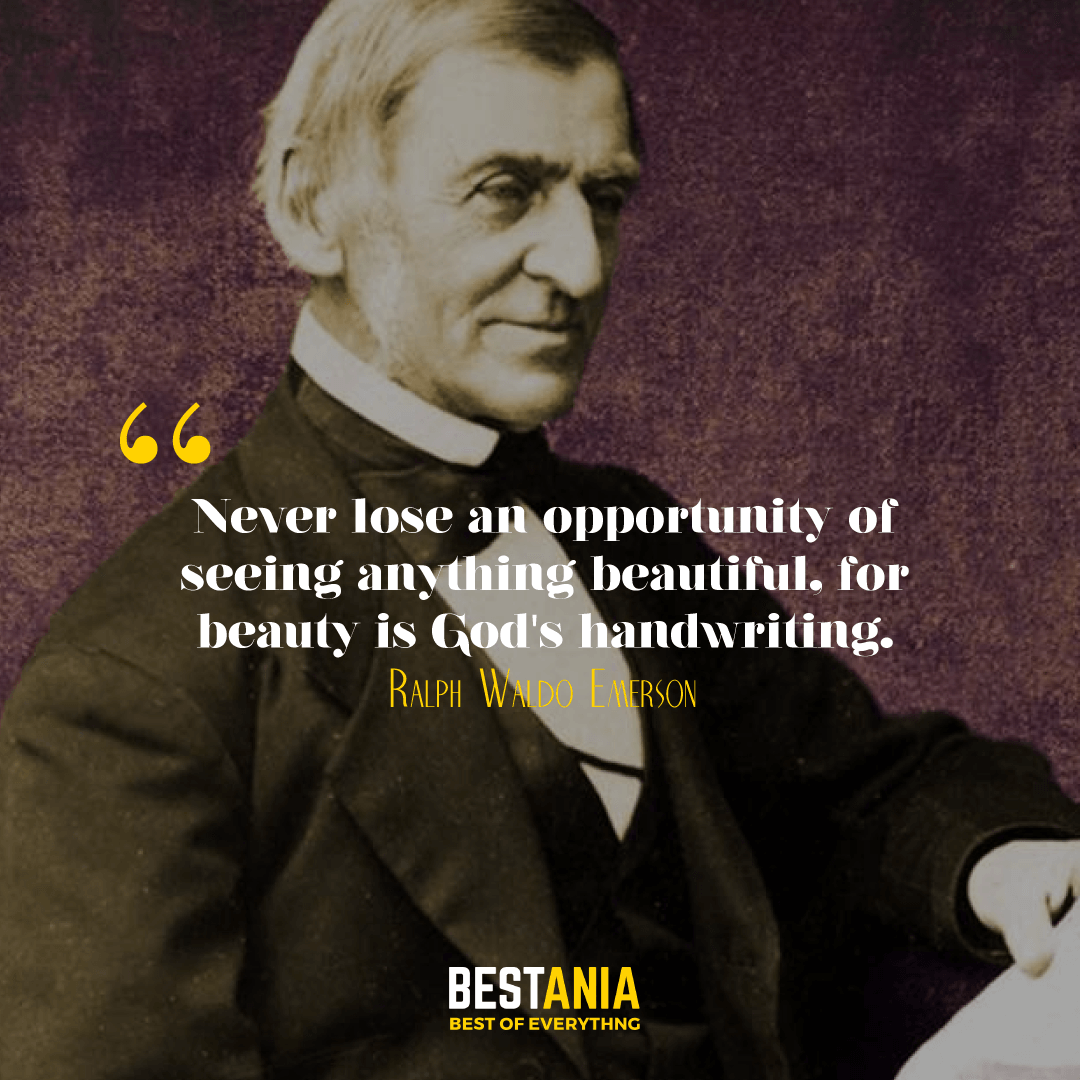 Never lose an opportunity of seeing anything beautiful, for beauty is God's handwriting. Ralph Waldo Emerson……………….