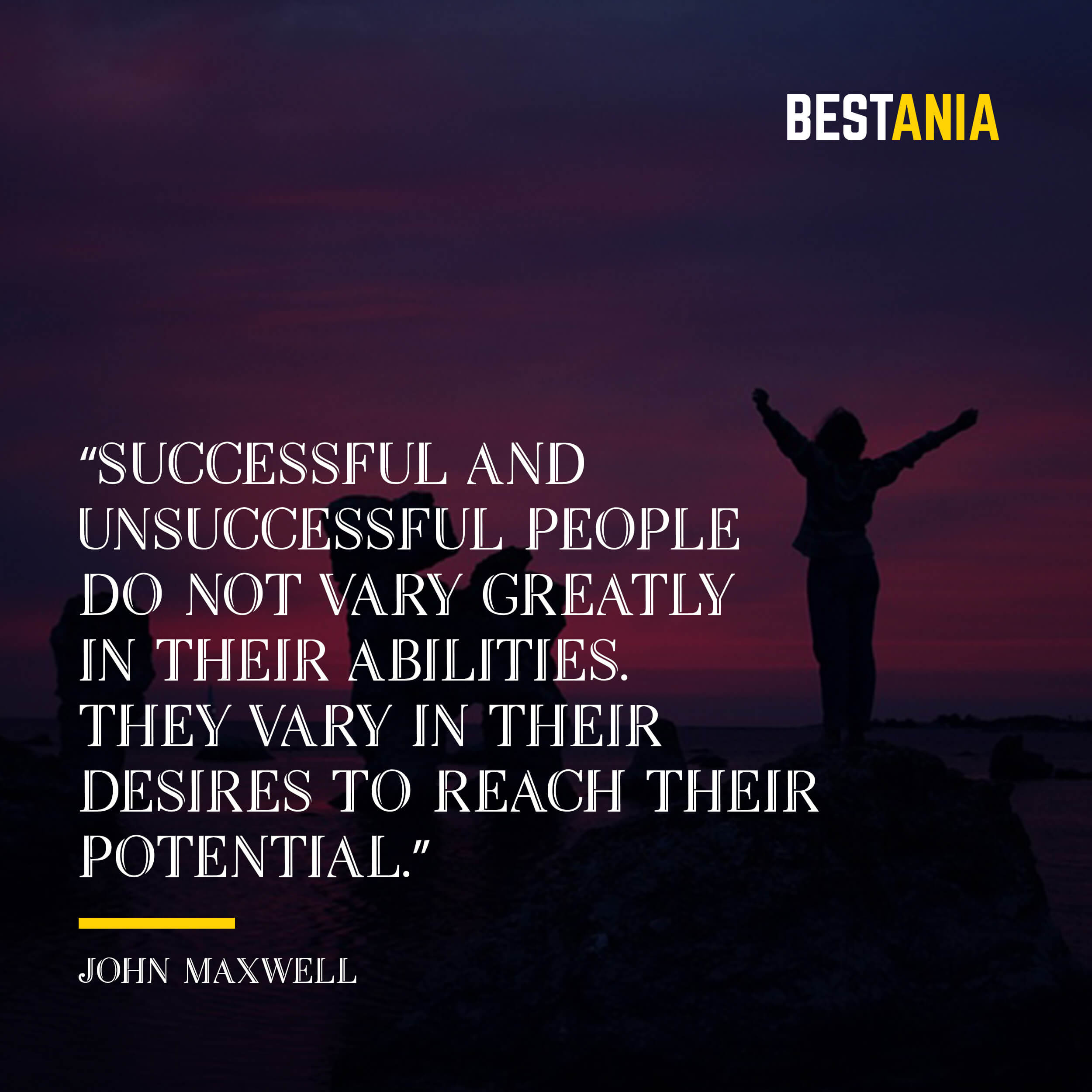 """Successful and unsuccessful people do not vary greatly in their abilities. They vary in their desires to reach their potential."" – John Maxwell"
