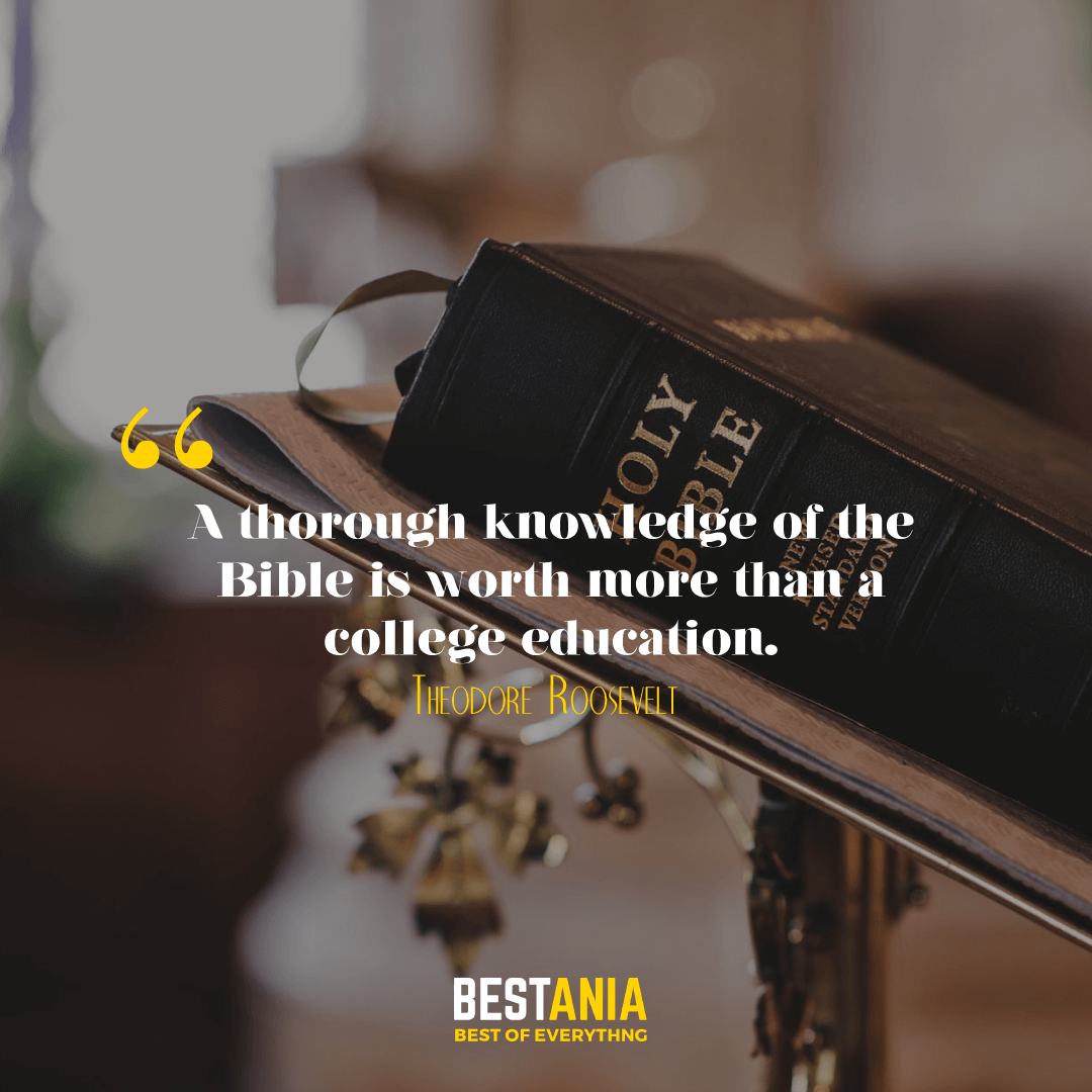 A thorough knowledge of the Bible is worth more than a college education. Theodore Roosevelt