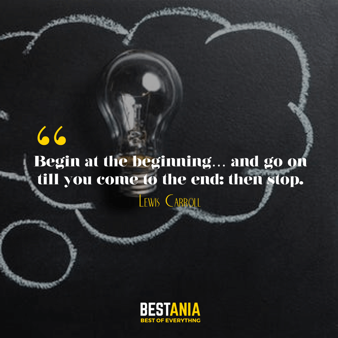 Begin at the beginning… and go on till you come to the end: then stop. Lewis Carroll