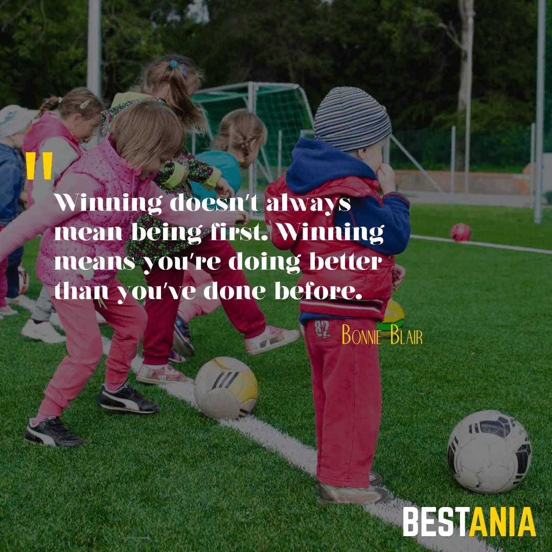"""""""Winning doesn't always mean being first. Winning means you're doing better than you've done before. """" – Bonnie Blair"""