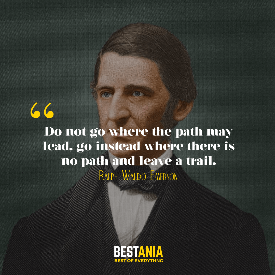 Do not go where the path may lead, go instead where there is no path and leave a trail. Ralph Waldo Emerson………….