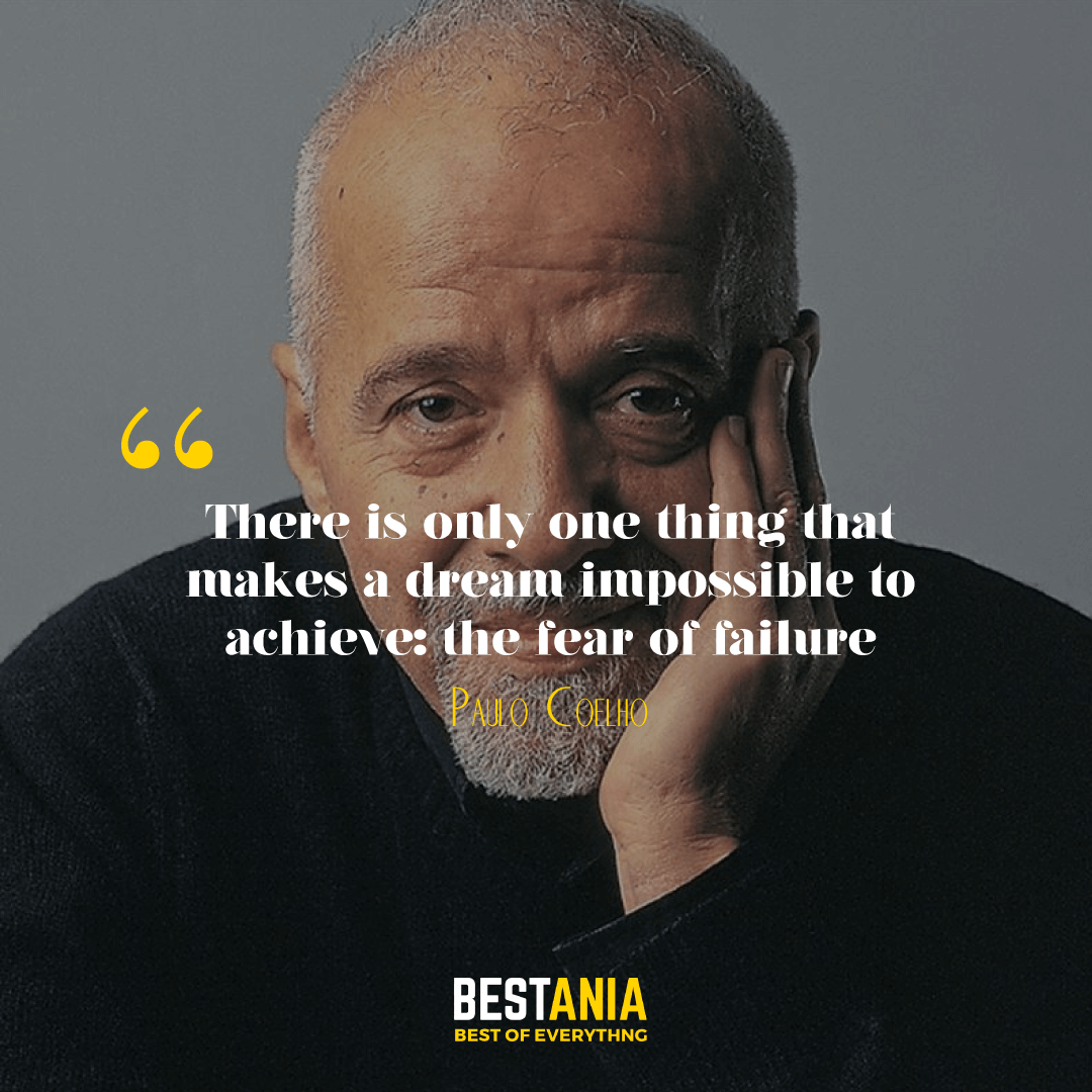 """There is only one thing that makes a dream impossible to achieve: the fear of failure."" – Paulo Coelho"