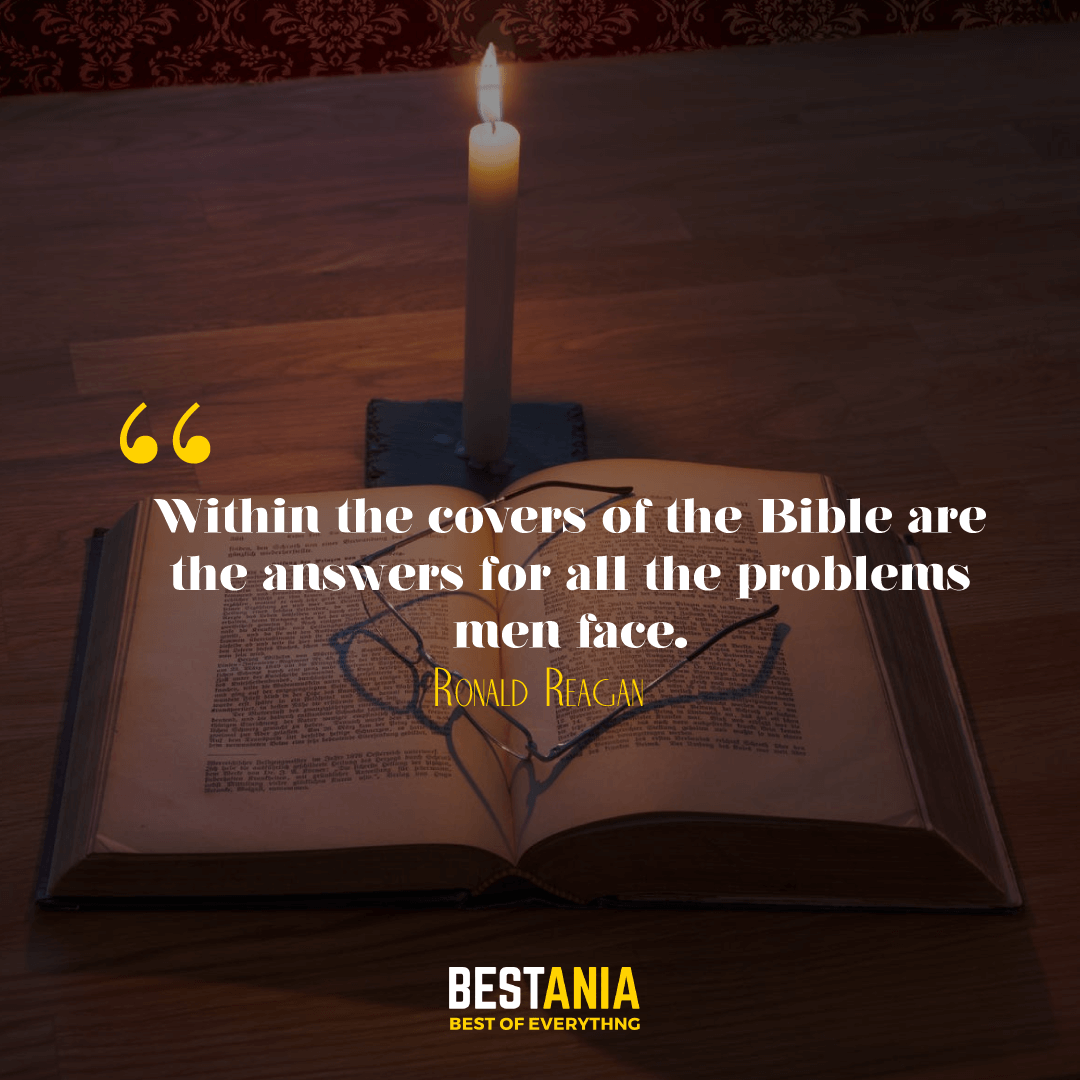 Within the covers of the Bible are the answers for all the problems men face. Ronald Reagan