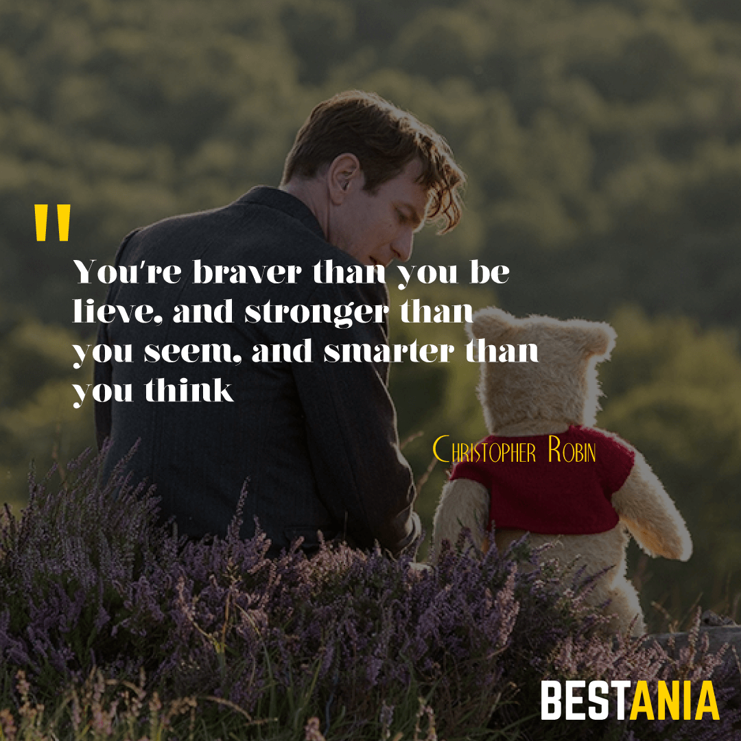 """""""You're braver than you believe, and stronger than you seem, and smarter than you think."""" – A.A. Milne/Christopher Robin"""