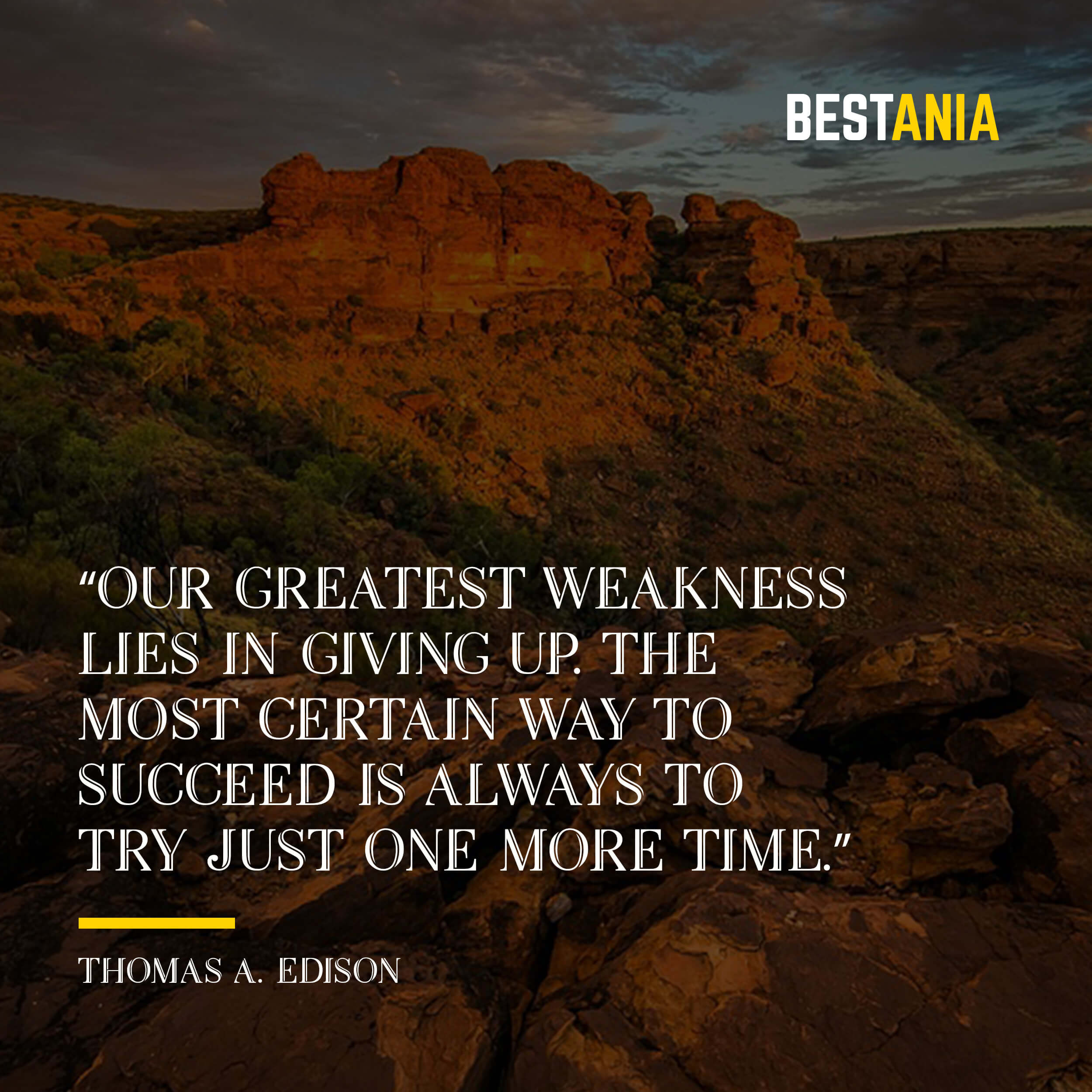 """Our greatest weakness lies in giving up. The most certain way to succeed is always to try just one more time."" – Thomas A. Edison"