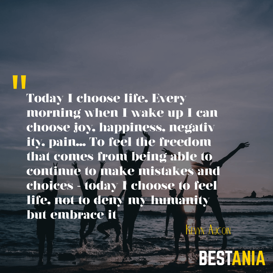 Today I choose life. Every morning when I wake up I can choose joy, happiness, negativity, pain... To feel the freedom that comes from being able to continue to make mistakes and choices - today I choose to feel life, not to deny my humanity but embrace it. Kevyn Aucoin