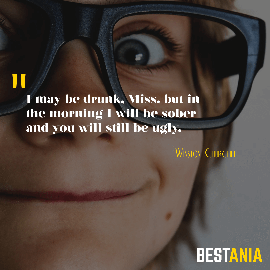 I may be drunk, Miss, but in the morning I will be sober and you will still be ugly. Winston Churchill………….