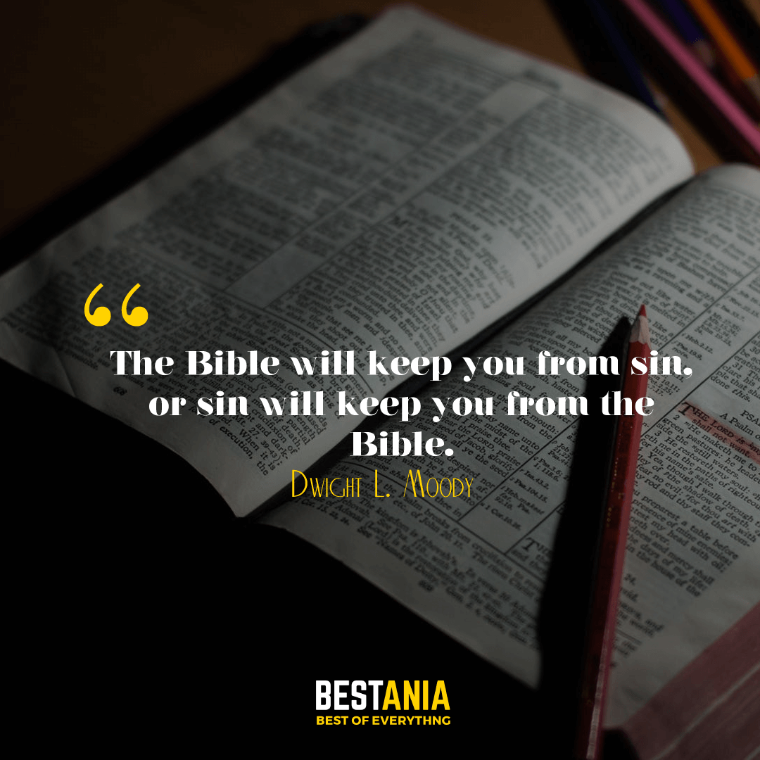 The Bible will keep you from sin, or sin will keep you from the Bible. Dwight L. Moody