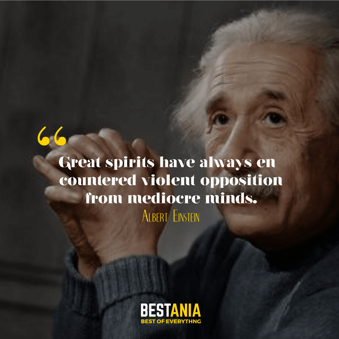 Great spirits have always encountered violent opposition from mediocre minds.Albert Einstein