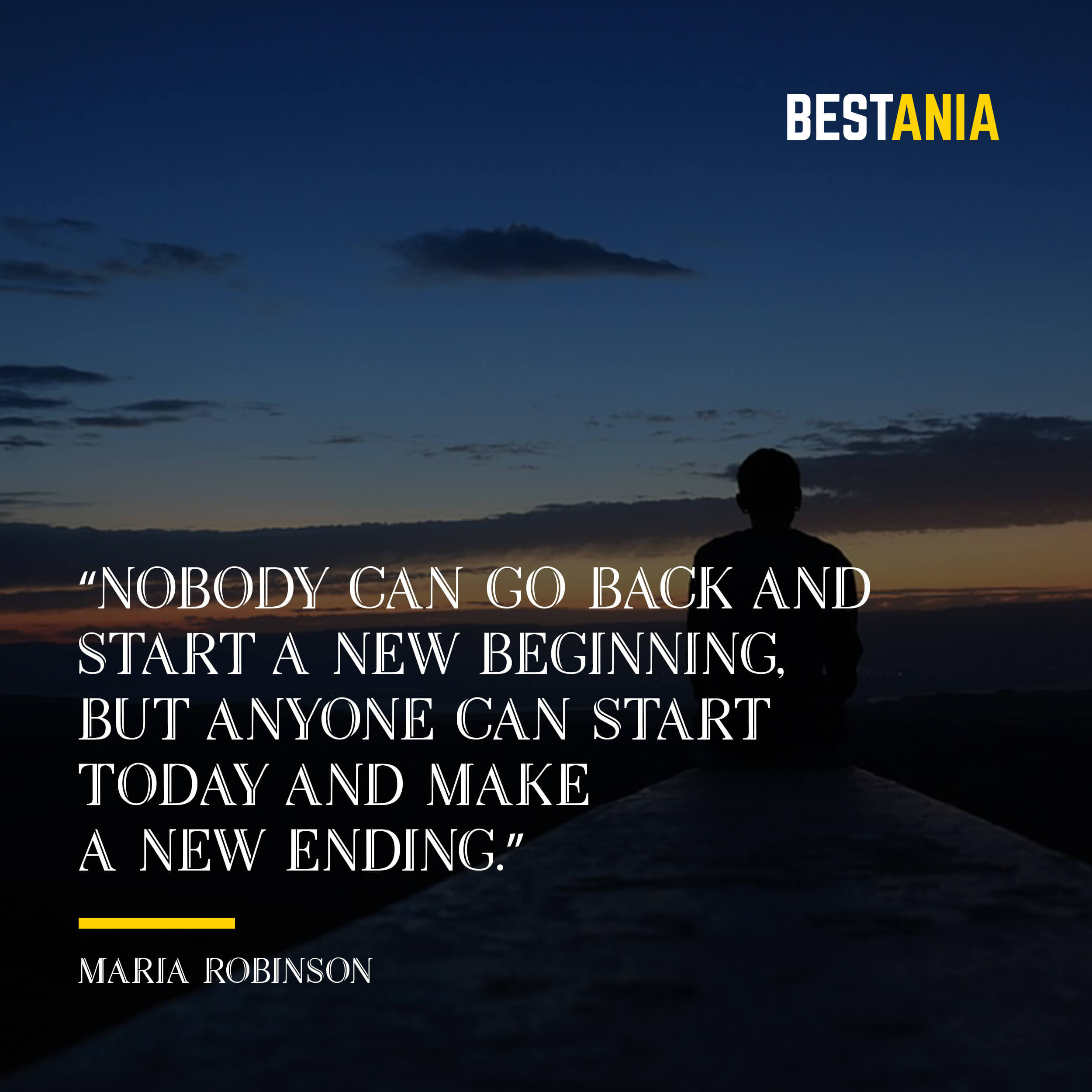Nobody can go back and start a new beginning, but anyone can start today and make a new ending. – Maria Robinson