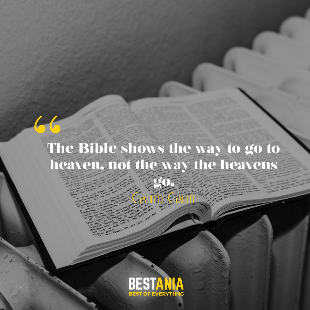 The Bible shows the way to go to heaven, not the way the heavens go. Galileo Galilei