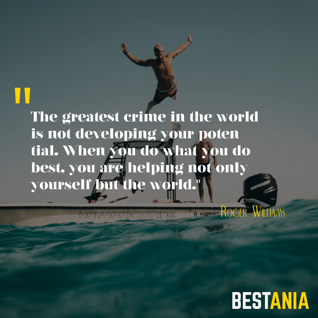 """The greatest crime in the world is not developing your potential. When you do what you do best, you are helping not only yourself but the world."" --Roger Williams"