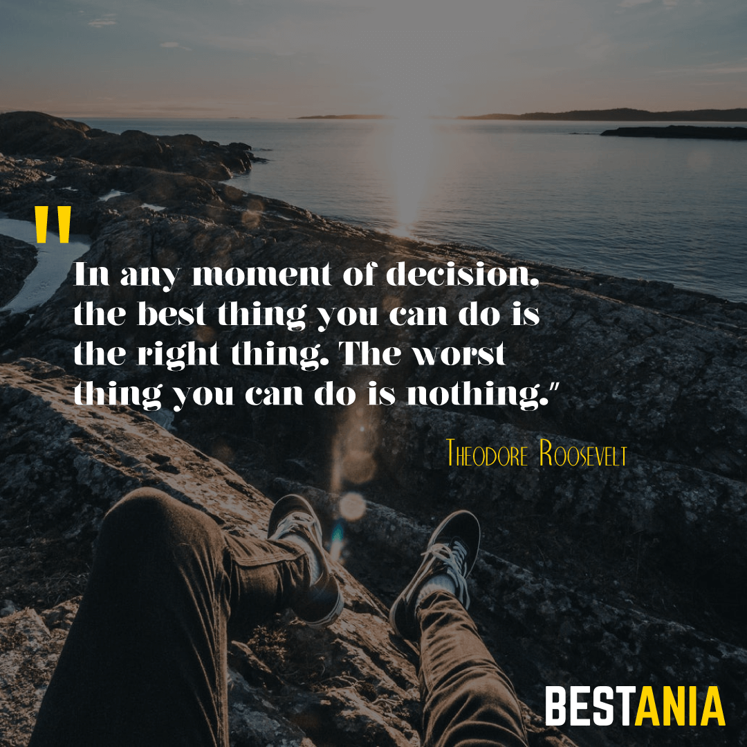 """""""In any moment of decision, the best thing you can do is the right thing. The worst thing you can do is nothing."""" – Theodore Roosevelt"""