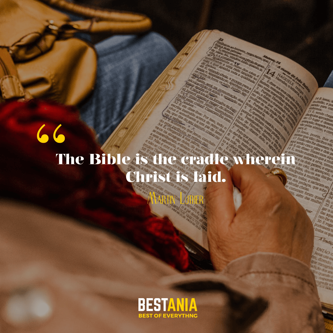 The Bible is the cradle wherein Christ is laid. Martin Luther