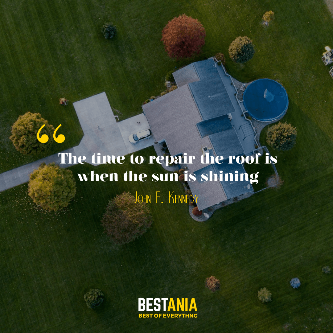 """The time to repair the roof is when the sun is shining."" --John F. Kennedy"
