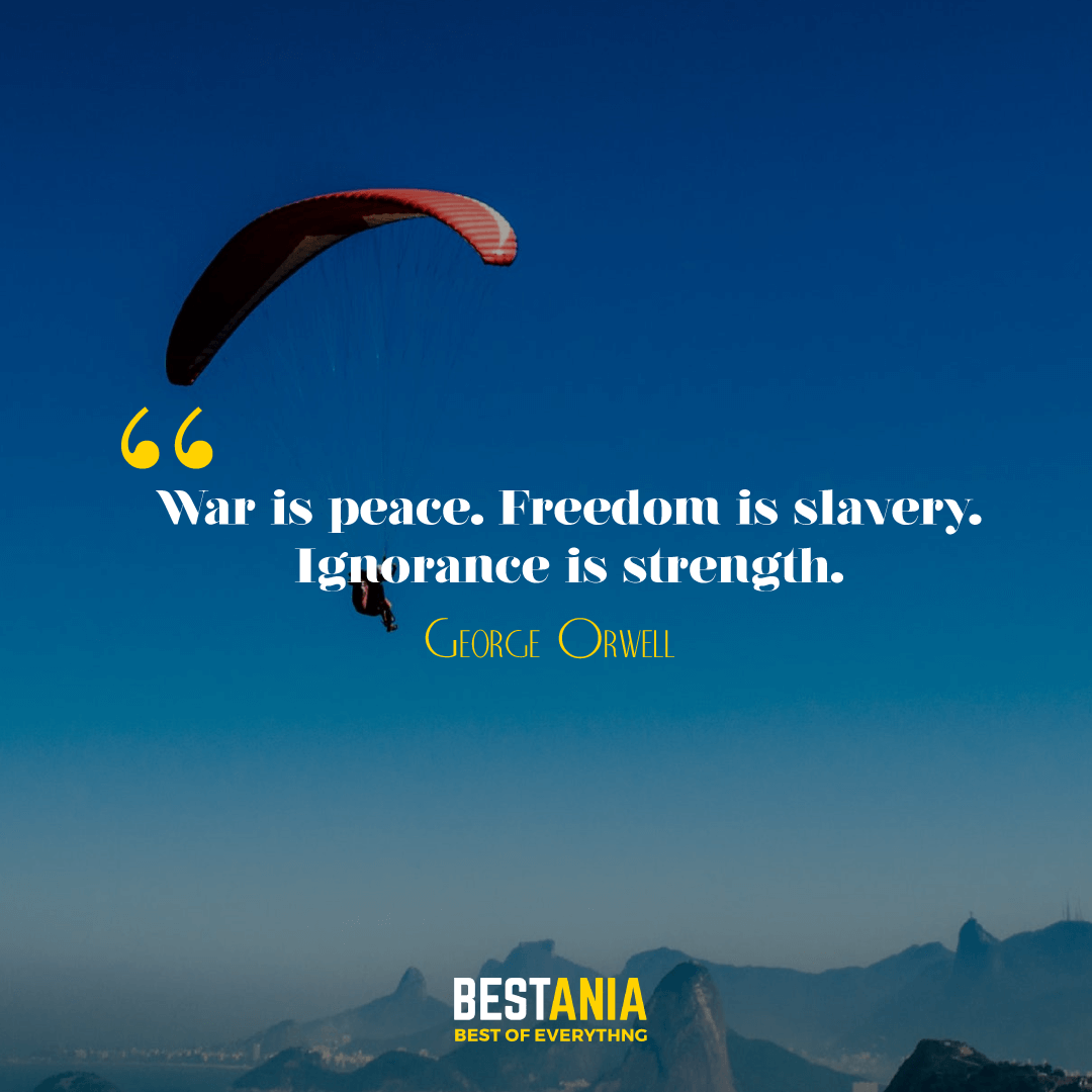 War is peace. Freedom is slavery. Ignorance is strength. George Orwell