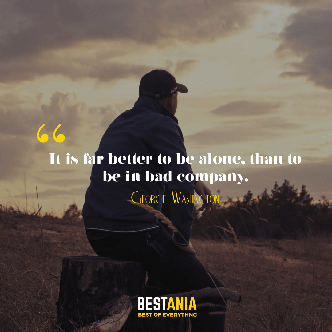 It is far better to be alone, than to be in bad company. George Washington