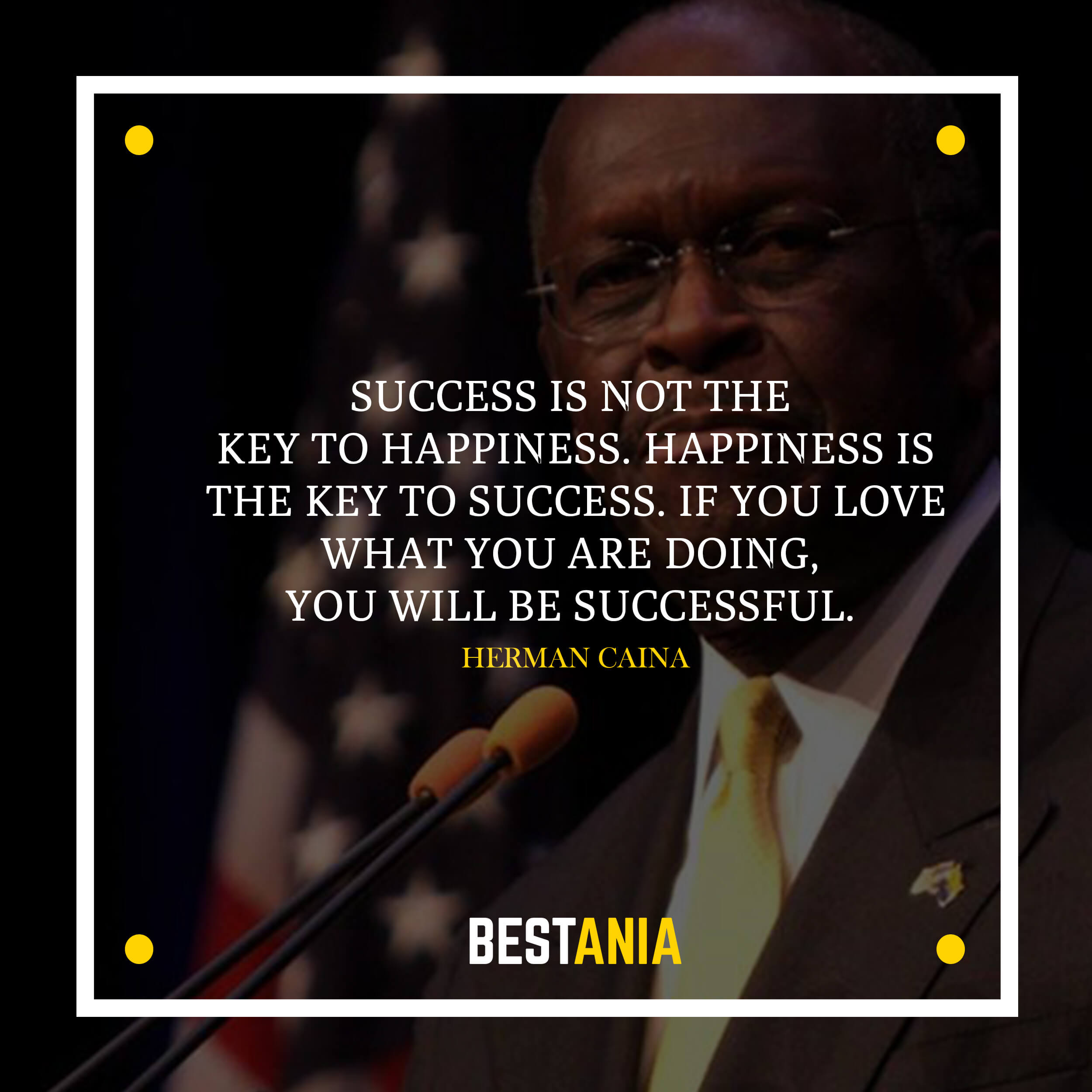 Success is not the key to happiness. Happiness is the key to success. If you love what you are doing, you will be successful. – Herman Cain