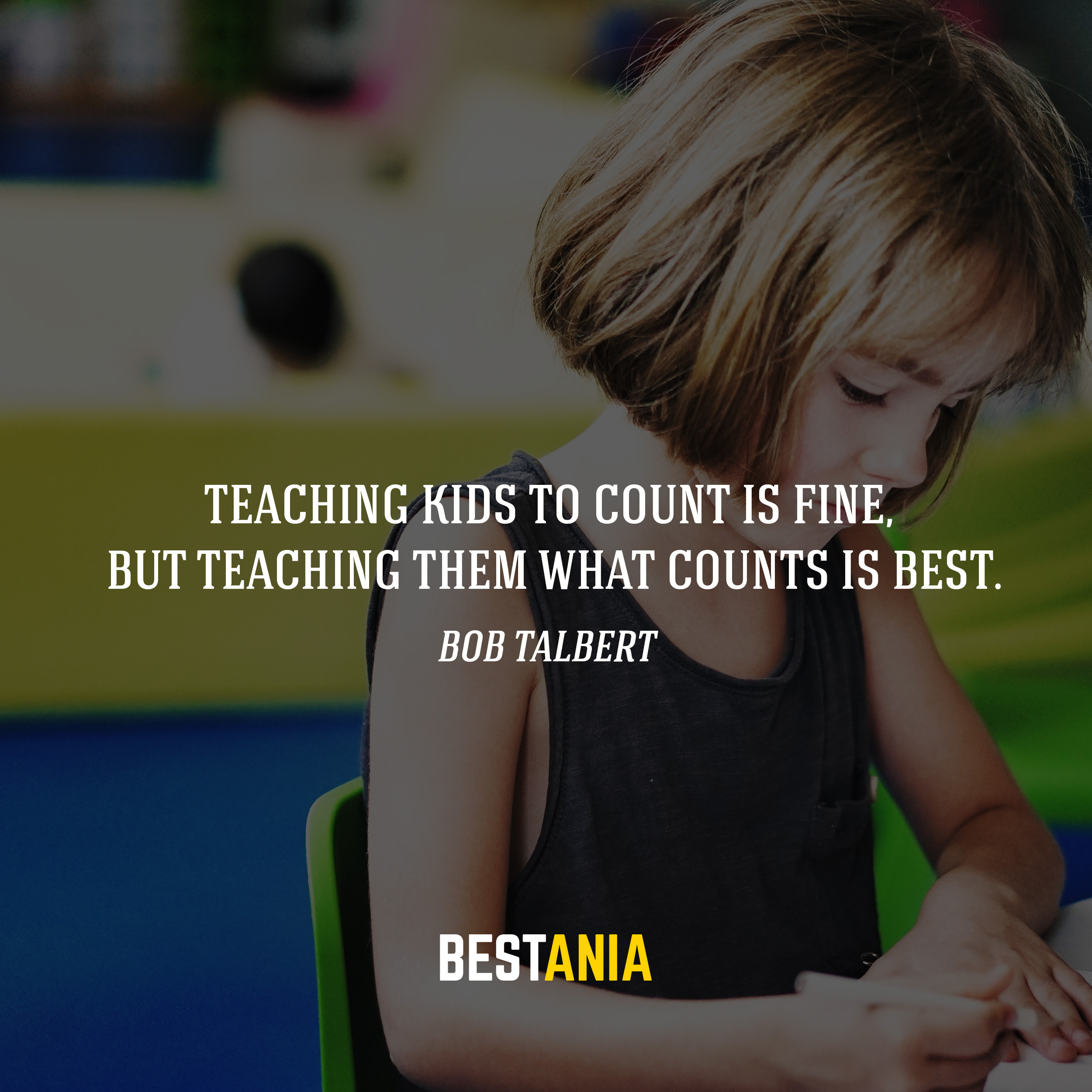 Teaching kids to count is fine, but teaching them what counts is best. -Bob Talbert