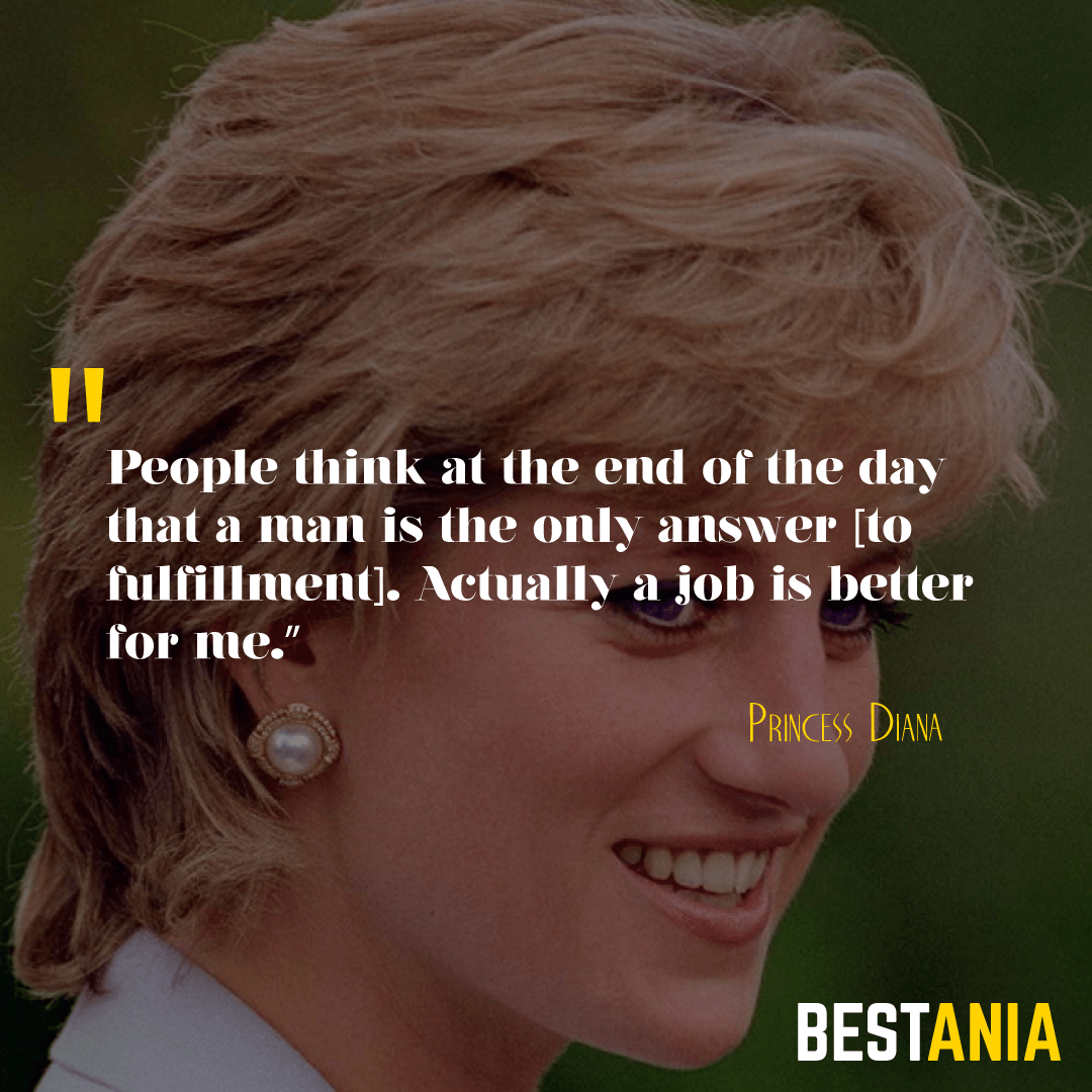 """People think at the end of the day that a man is the only answer [to fulfillment]. Actually a job is better for me.""– Princess Diana"