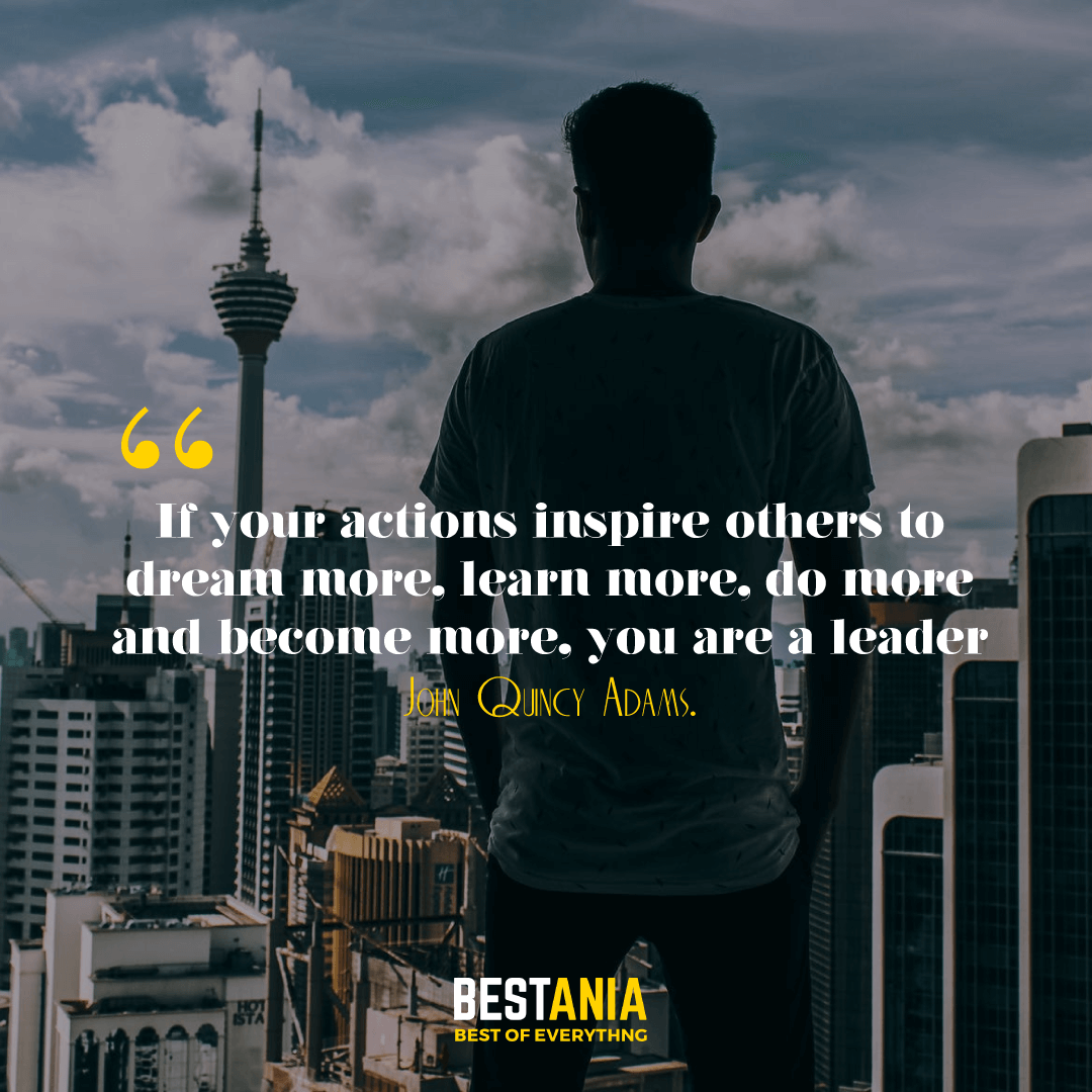 """If your actions inspire others to dream more, learn more, do more and become more, you are a leader."" -John Quincy Adams"