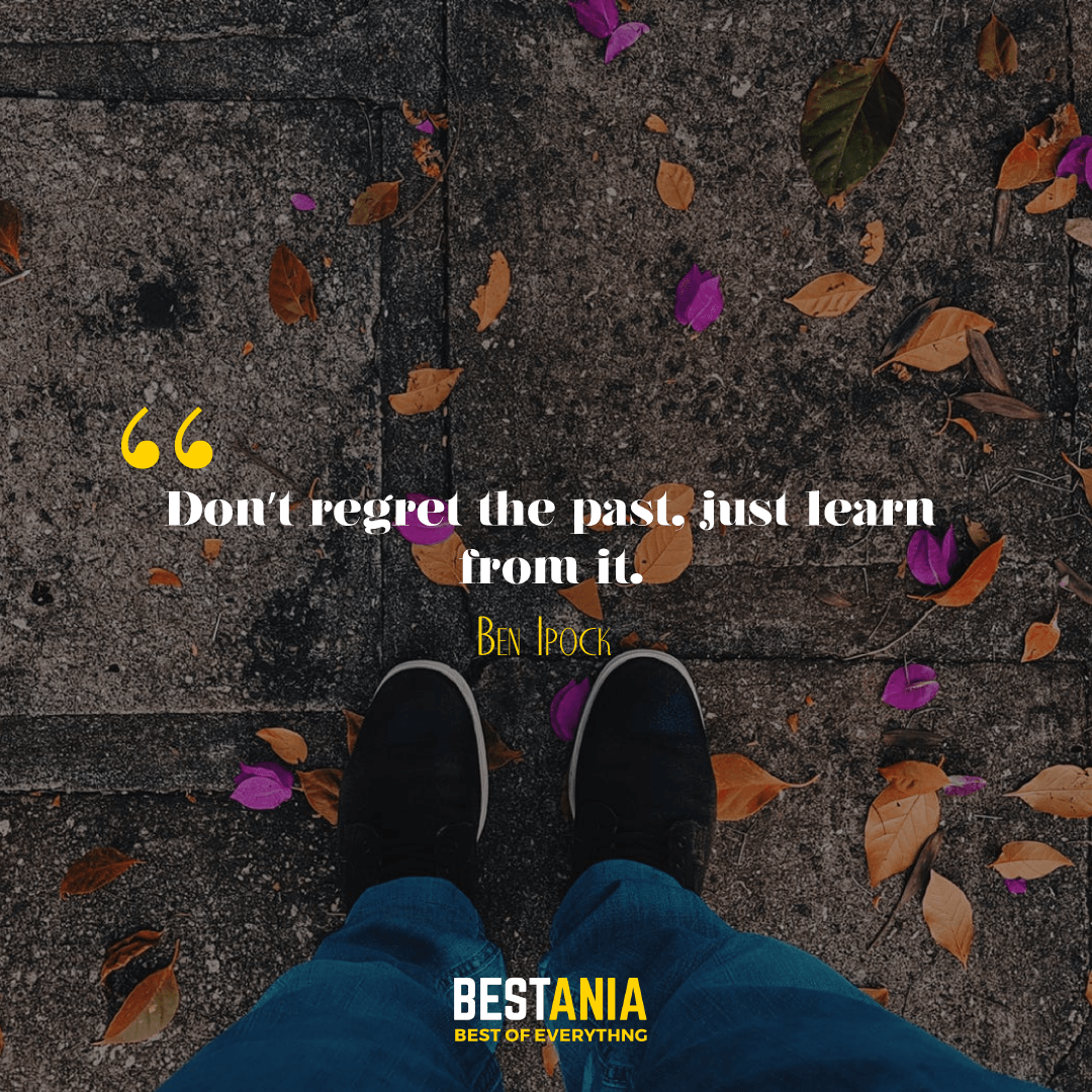 Don't regret the past, just learn from it. Ben Ipock