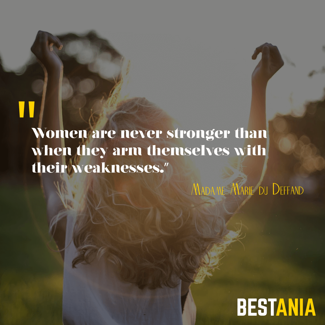 """Women are never stronger than when they arm themselves with their weaknesses.""– Madame Marie du Deffand"