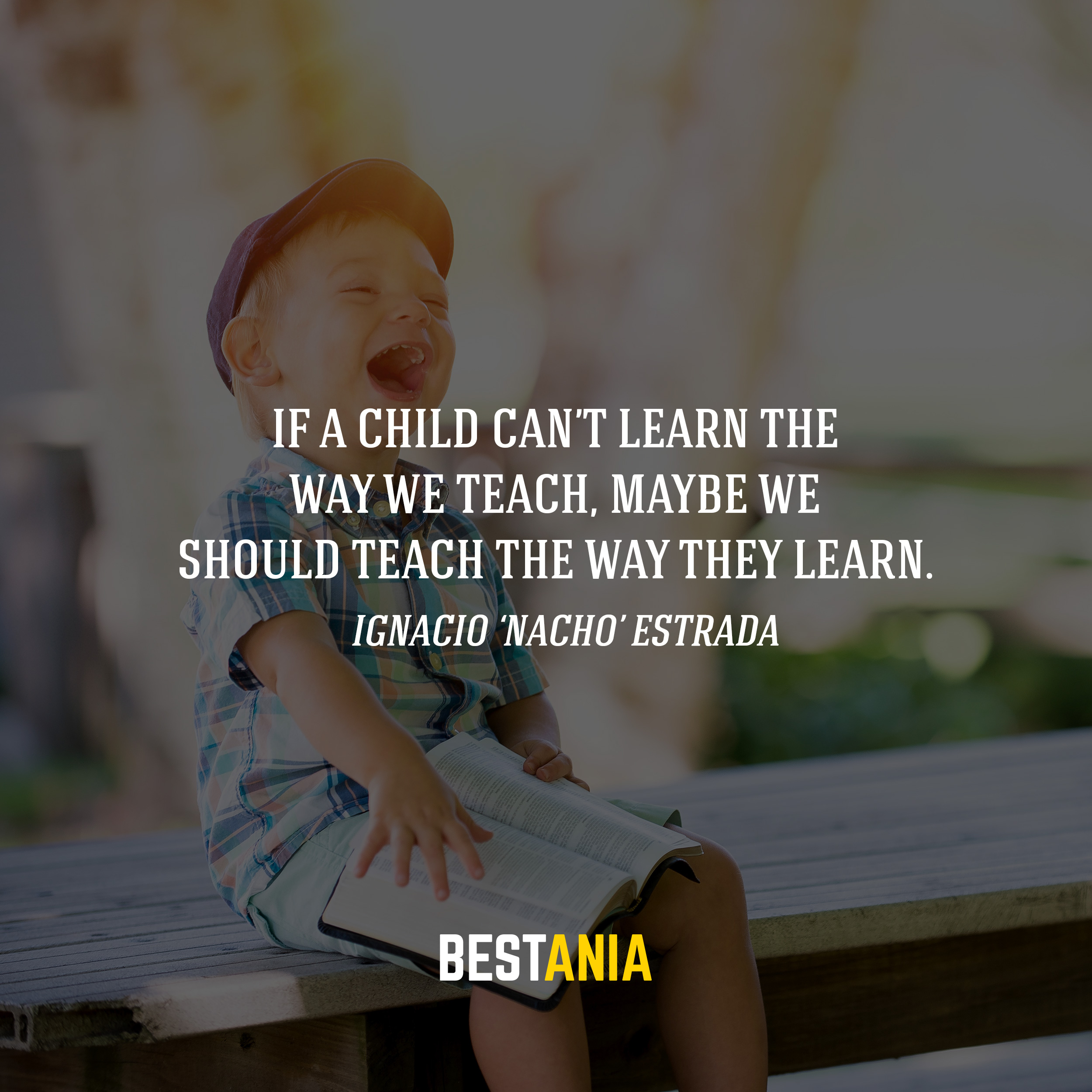 If a child can't learn the way we teach, maybe we should teach the way they learn. -Ignacio 'Nacho' Estrada