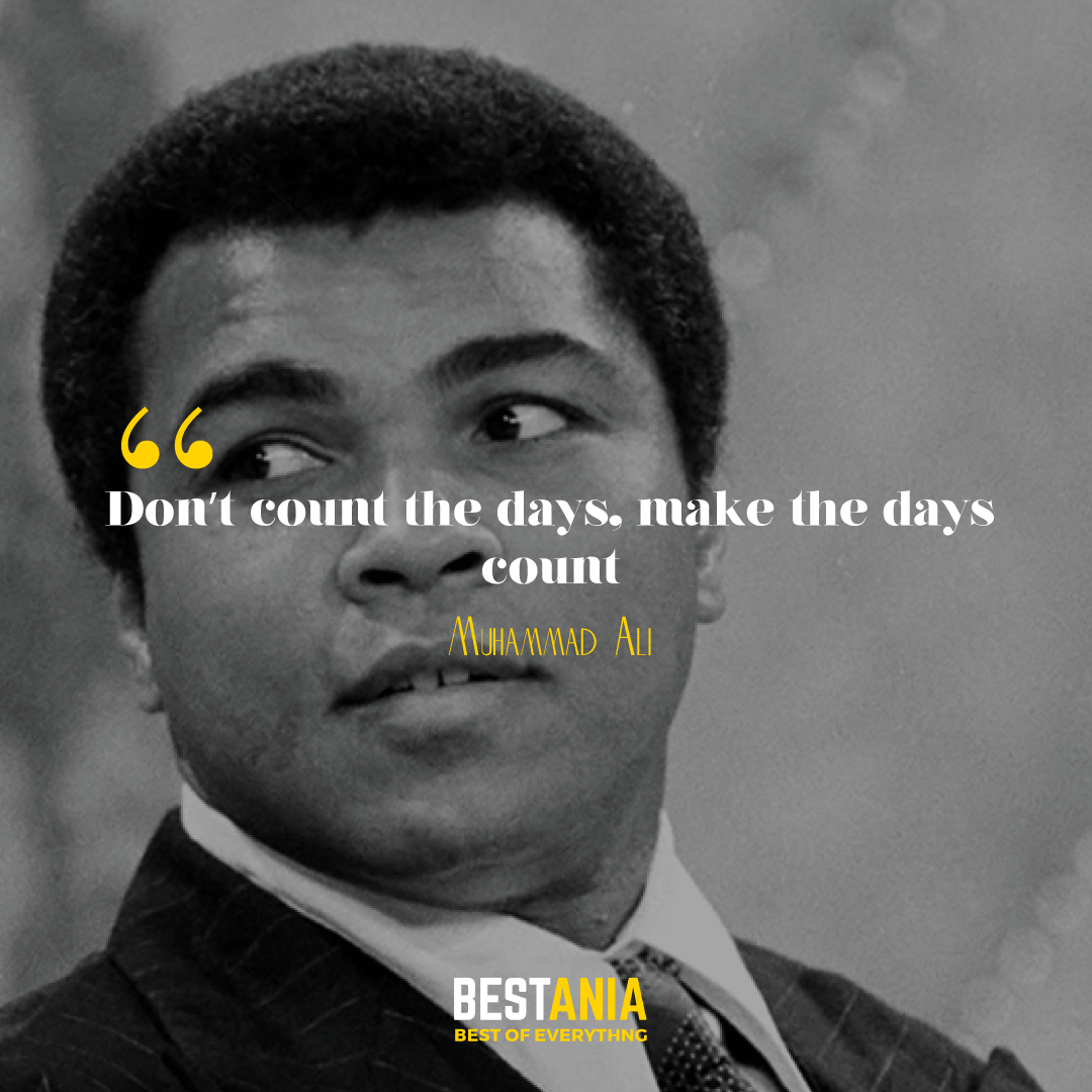 """Don't count the days, make the days count."" Muhammad Ali."