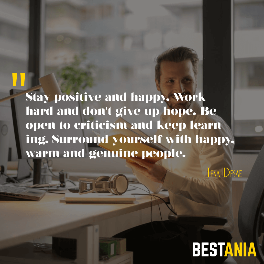 Stay positive and happy. Work hard and don't give up hope. Be open to criticism and keep learning. Surround yourself with happy, warm and genuine people. Tena Desae……….