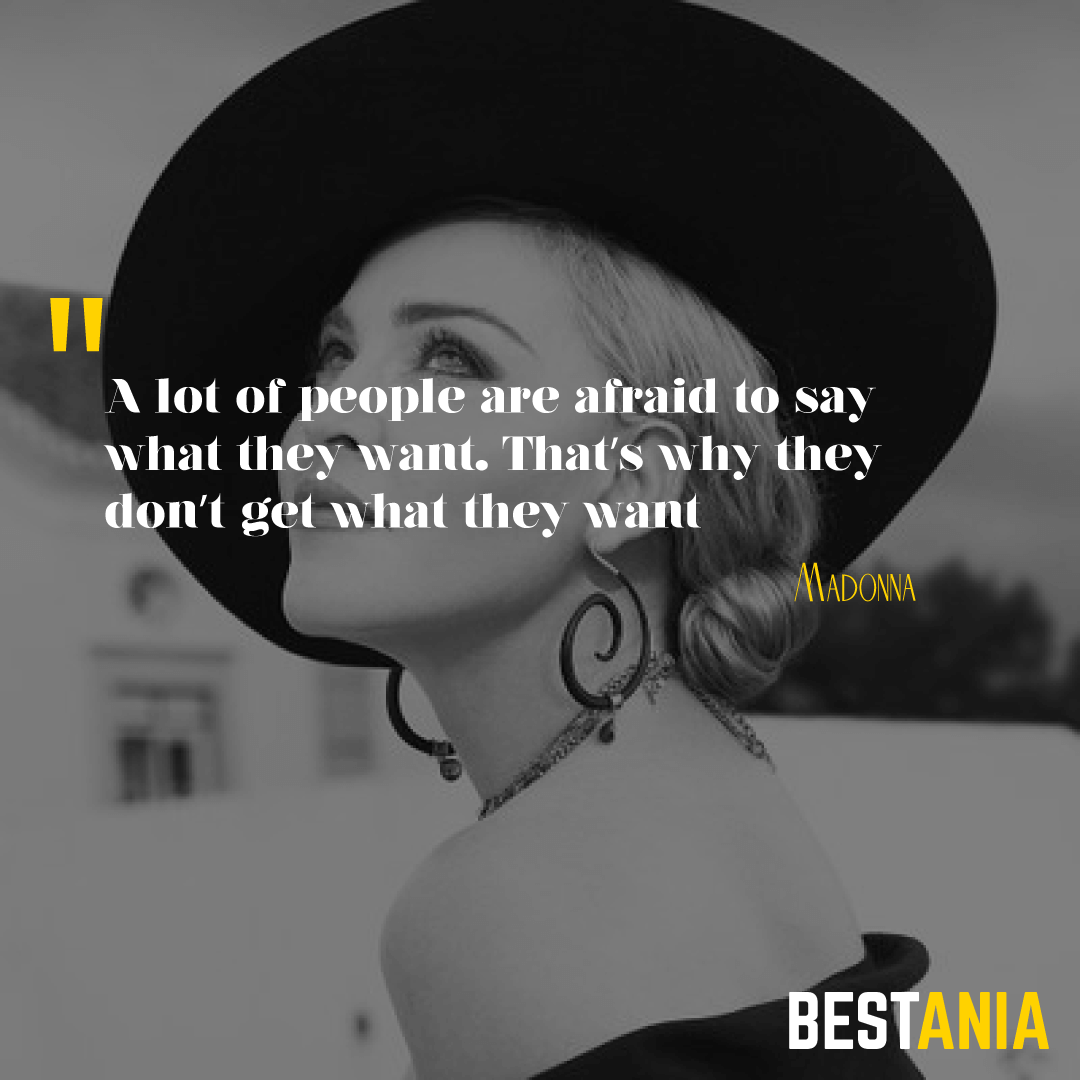 """A lot of people are afraid to say what they want. That's why they don't get what they want.""– Madonna"