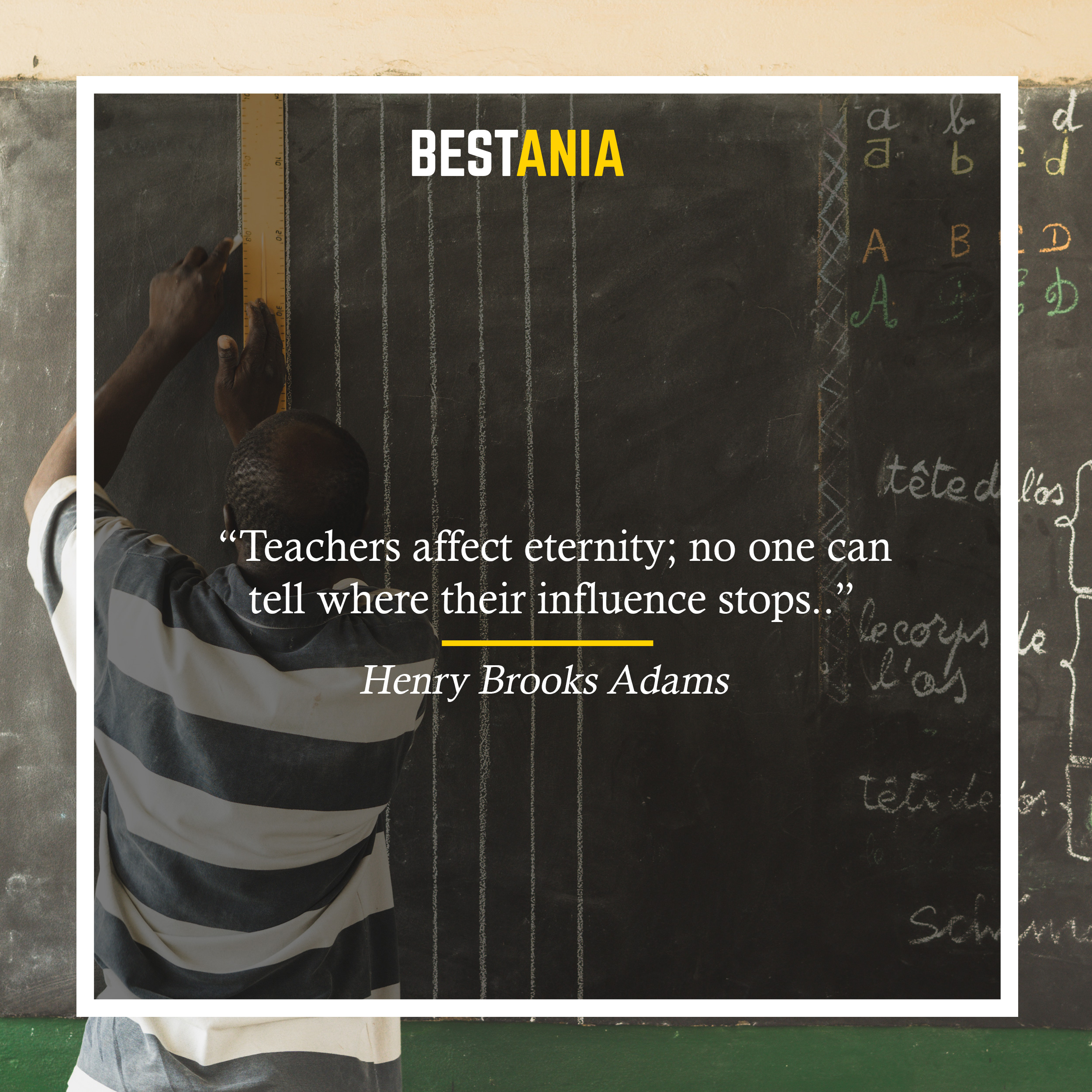 Teachers affect eternity; no one can tell where their influence stops. Henry Brooks Adams