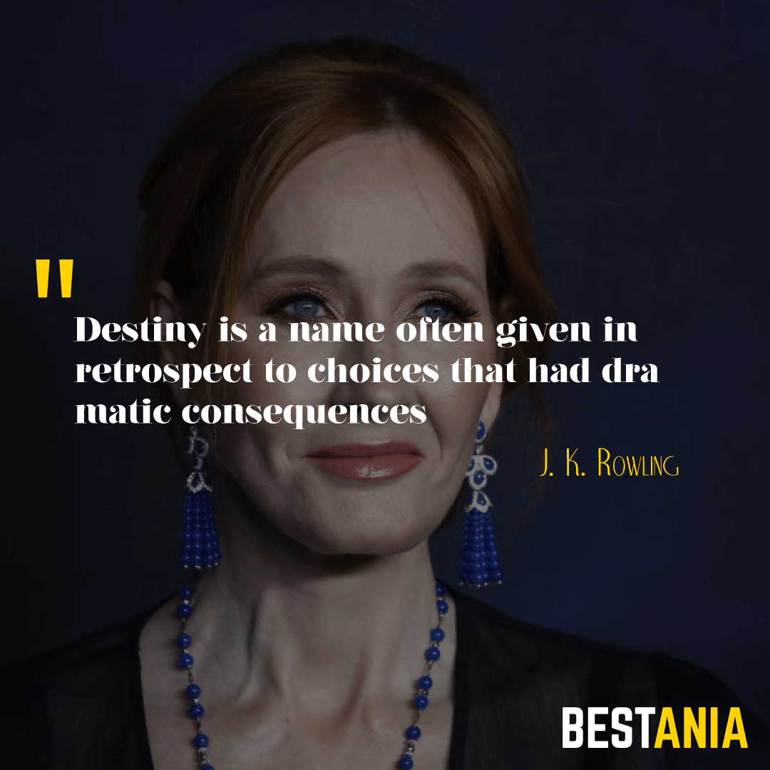 """Destiny is a name often given in retrospect to choices that had dramatic consequences.""– J. K. Rowling"