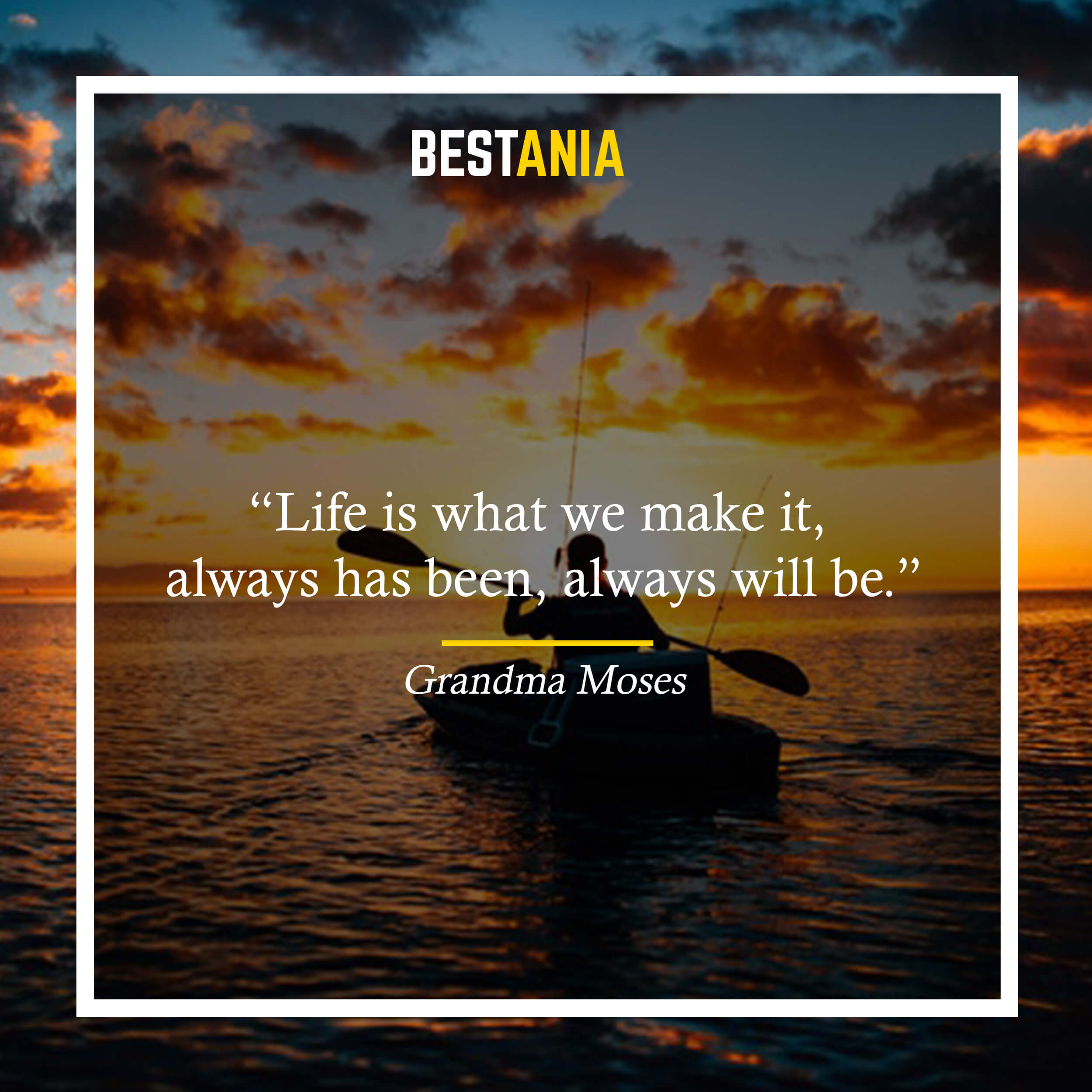 """Life is what we make it, always has been, always will be."" – Grandma Moses"