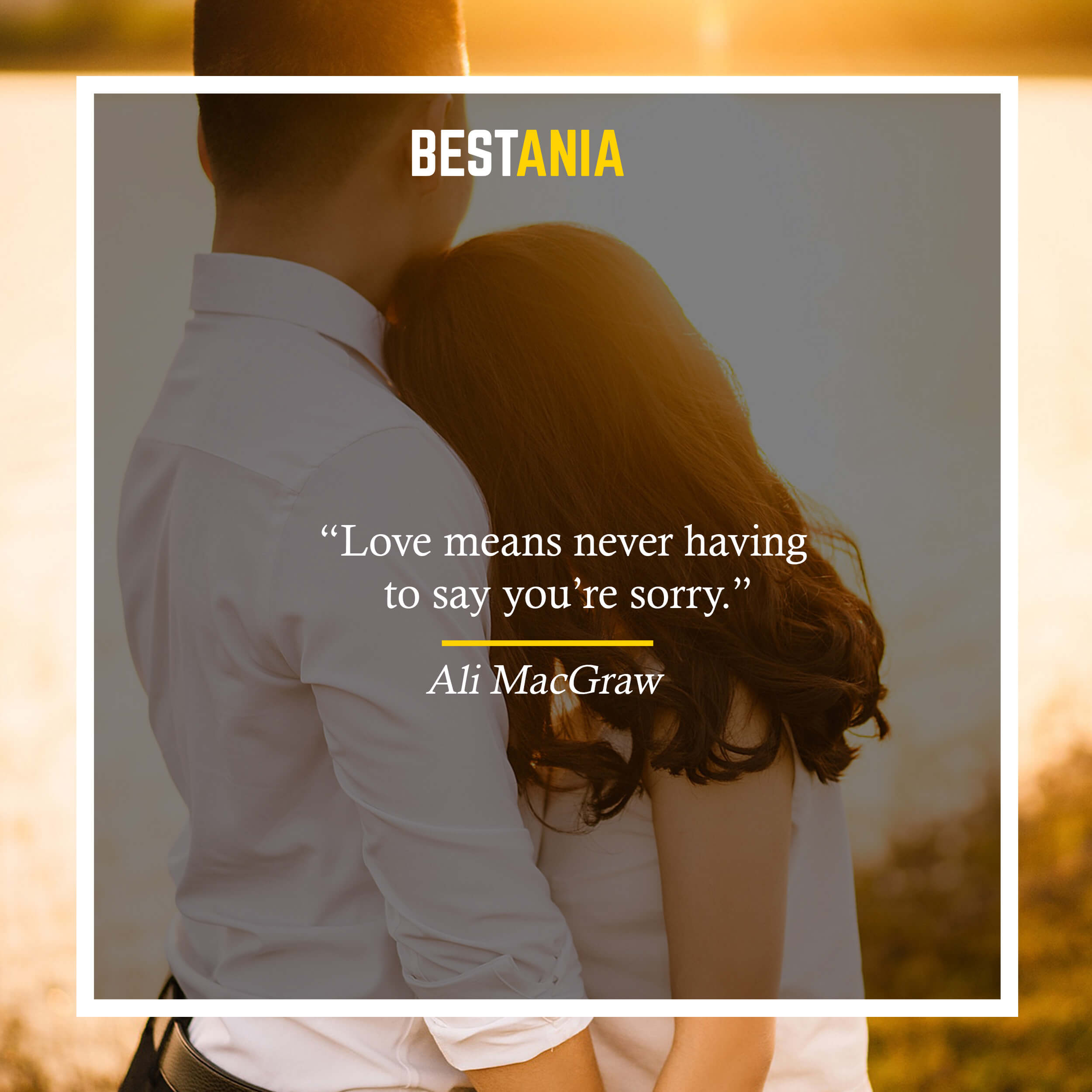 """Love means never having to say you're sorry.""– Ali MacGraw,"