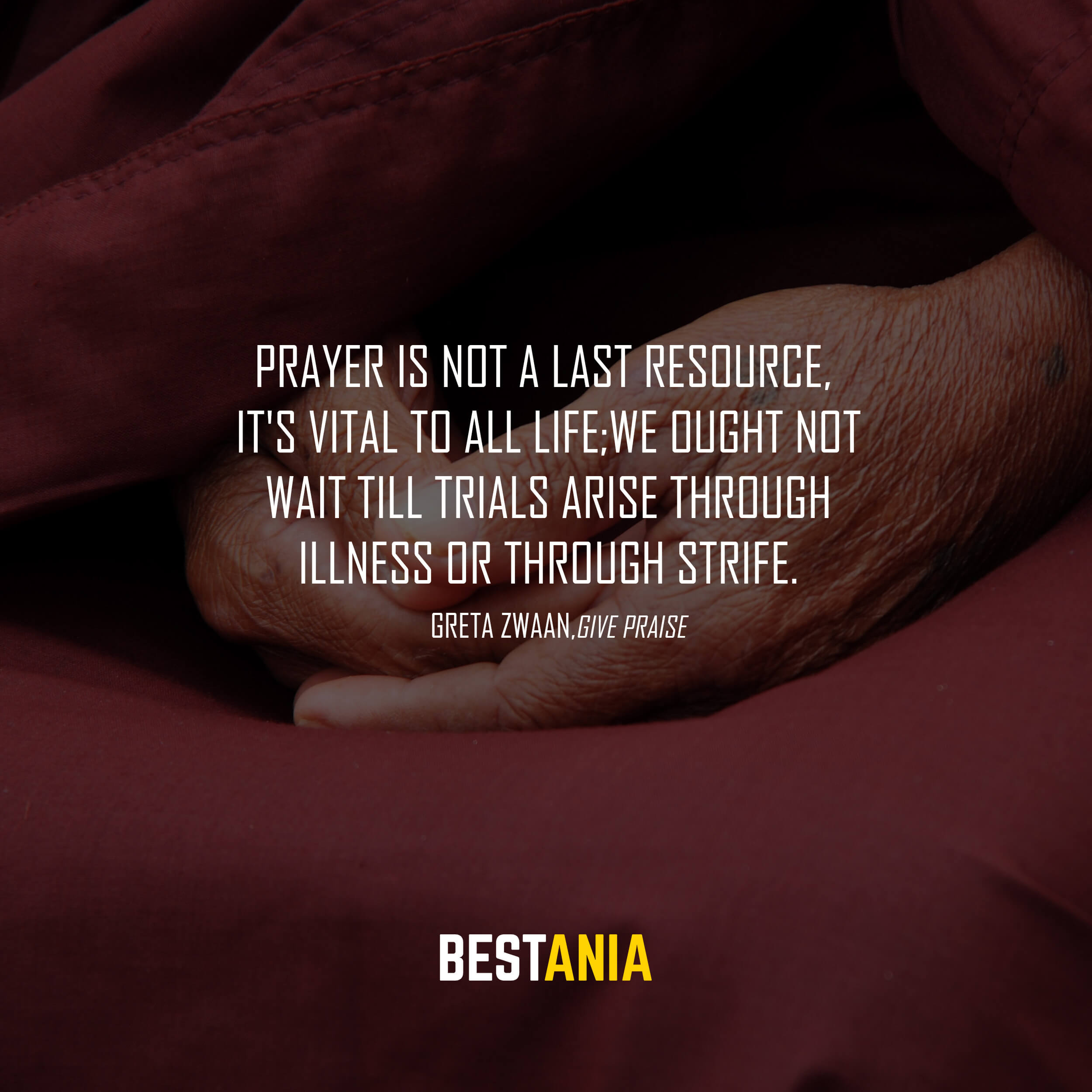Prayer is not a last resource, it's vital to all life; We ought not wait till trials arise through illness or through strife. Greta Zwaan,Give Praise