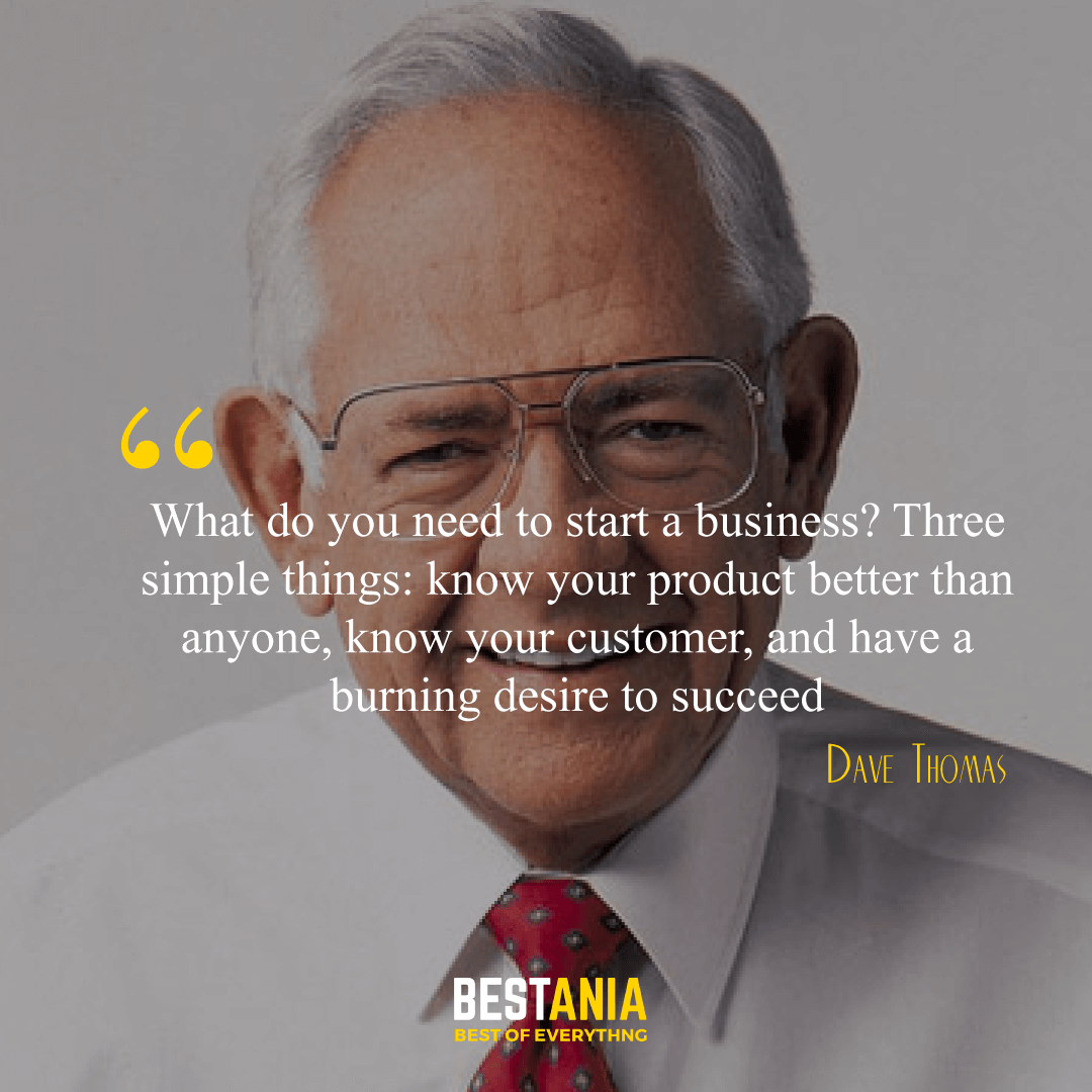"""What do you need to start a business? Three simple things: know your product better than anyone, know your customer, and have a burning desire to succeed."" Dave Thomas,"