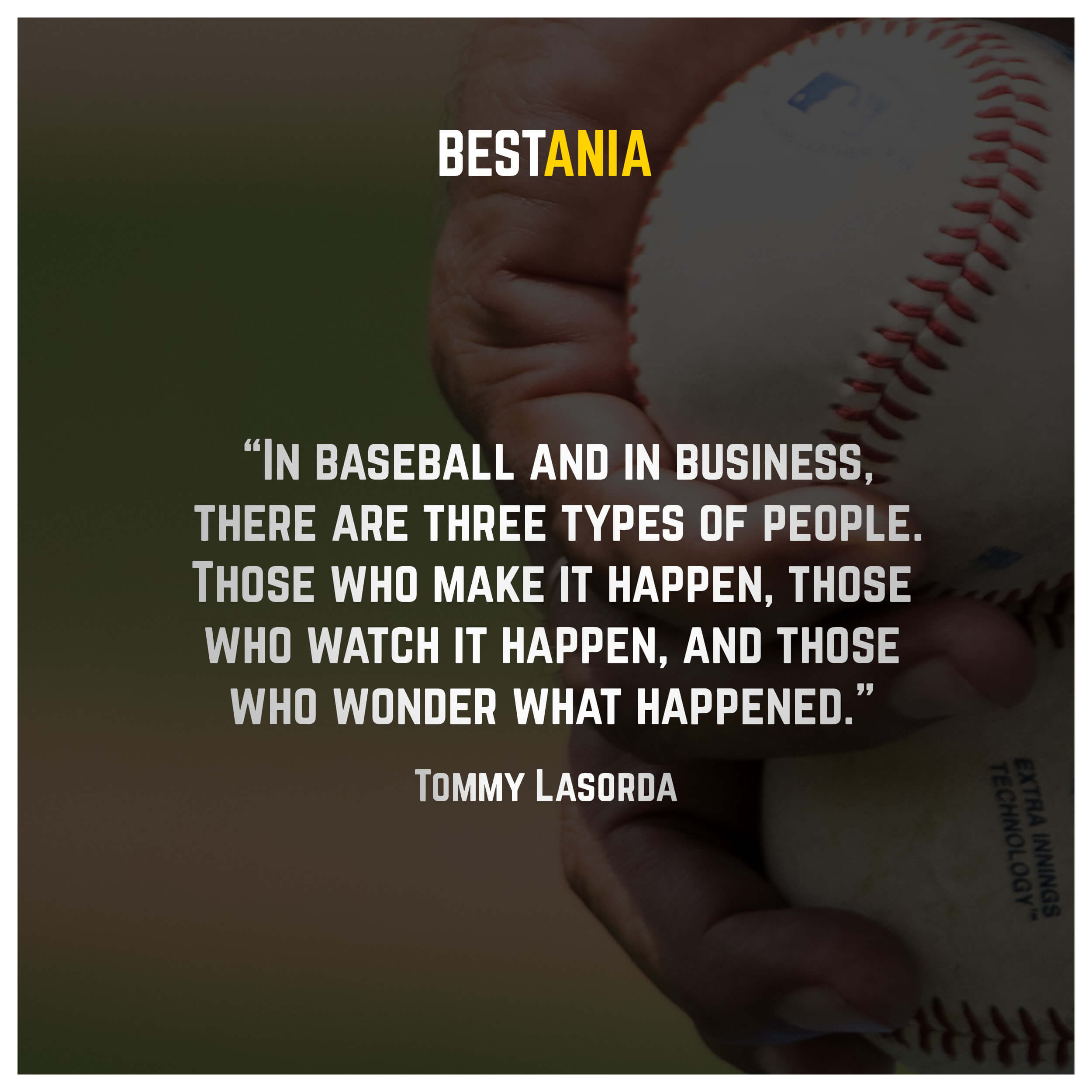 """""""In baseball and in business, there are three types of people. Those who make it happen, those who watch it happen, and those who wonder what happened."""" – Tommy Lasorda"""